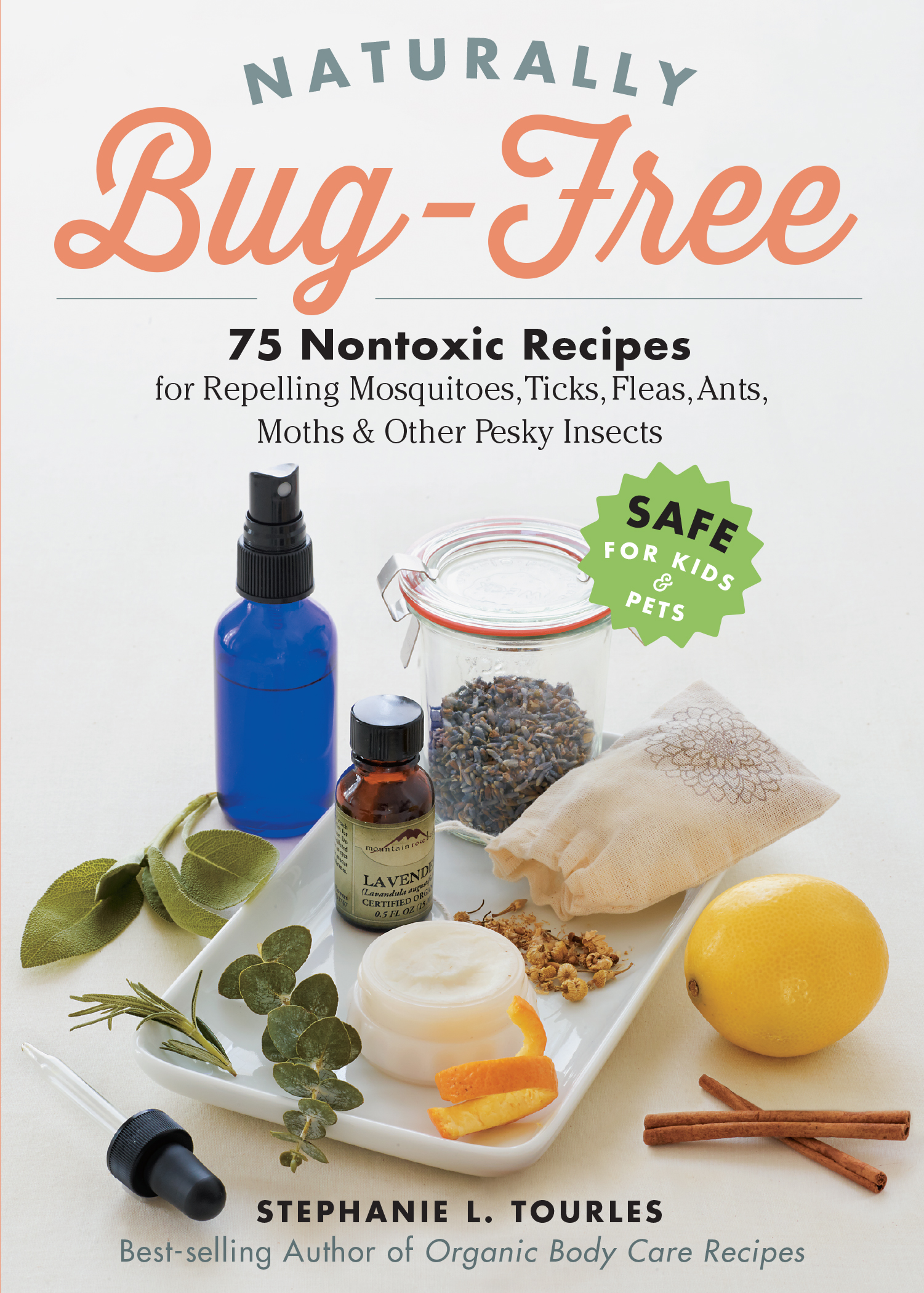Naturally Bug-Free 75 Nontoxic Recipes for Repelling Mosquitoes, Ticks, Fleas, Ants, Moths & Other Pesky Insects - Stephanie L. Tourles