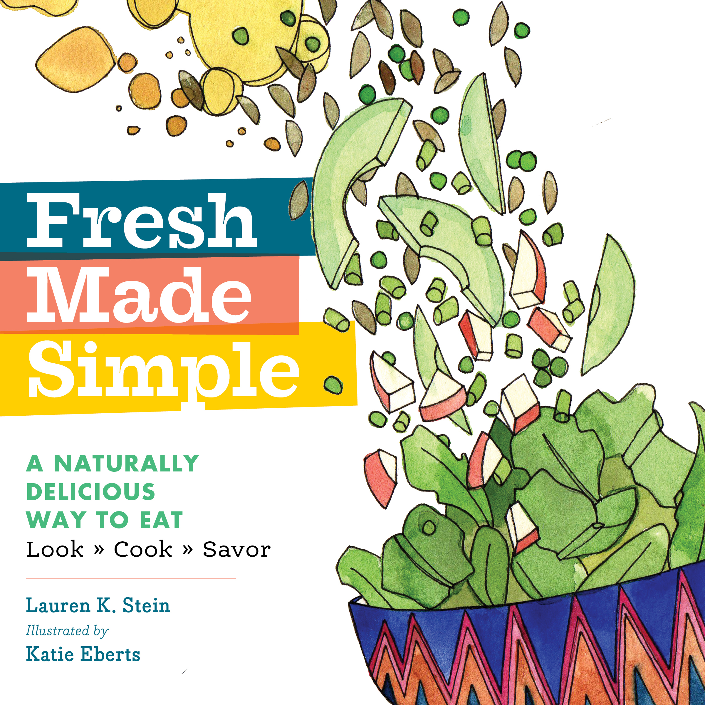 Fresh Made Simple A Naturally Delicious Way to Eat: Look, Cook, and Savor - Lauren K. Stein