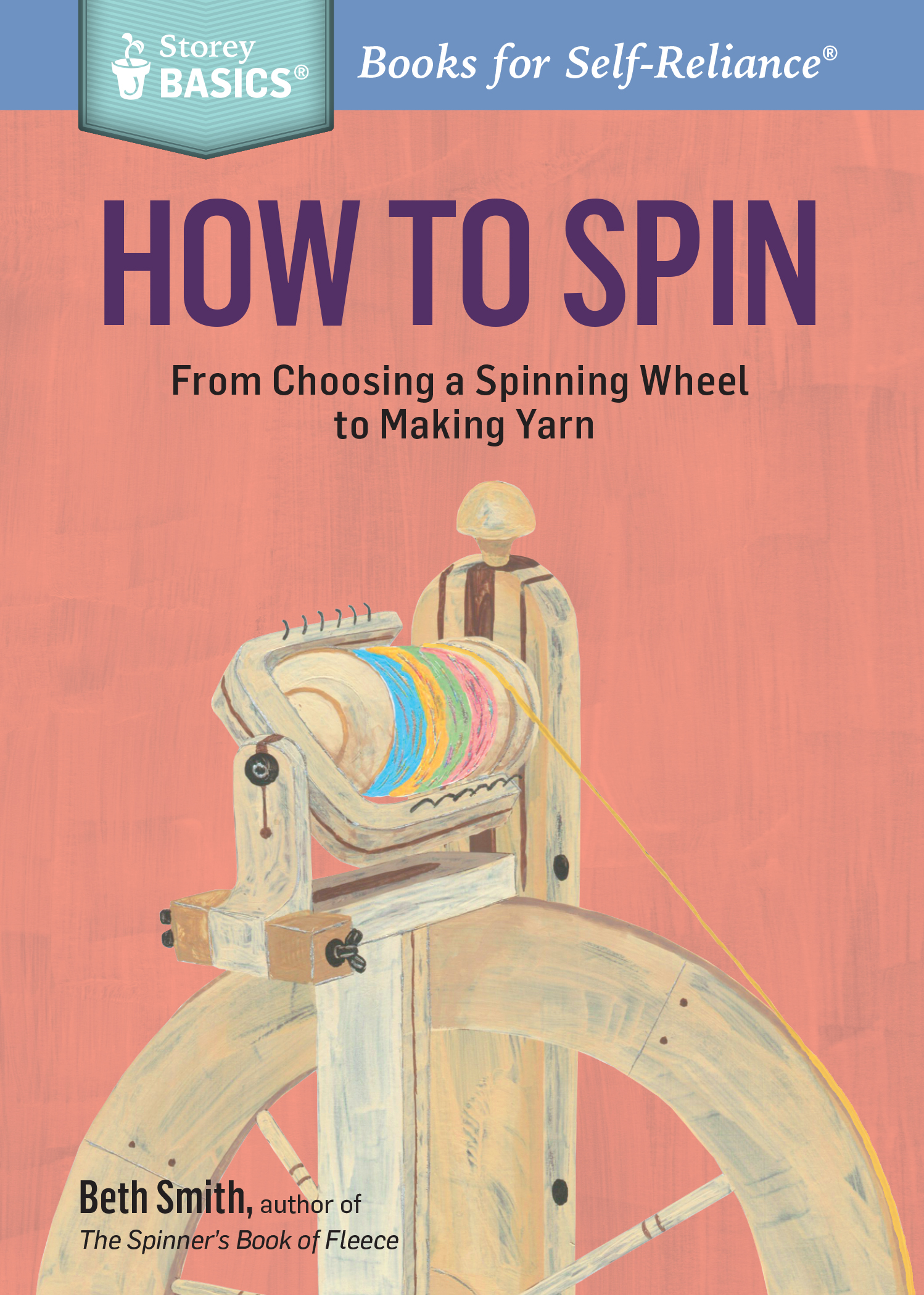 How to Spin From Choosing a Spinning Wheel to Making Yarn. A Storey BASICS® Title - Beth Smith