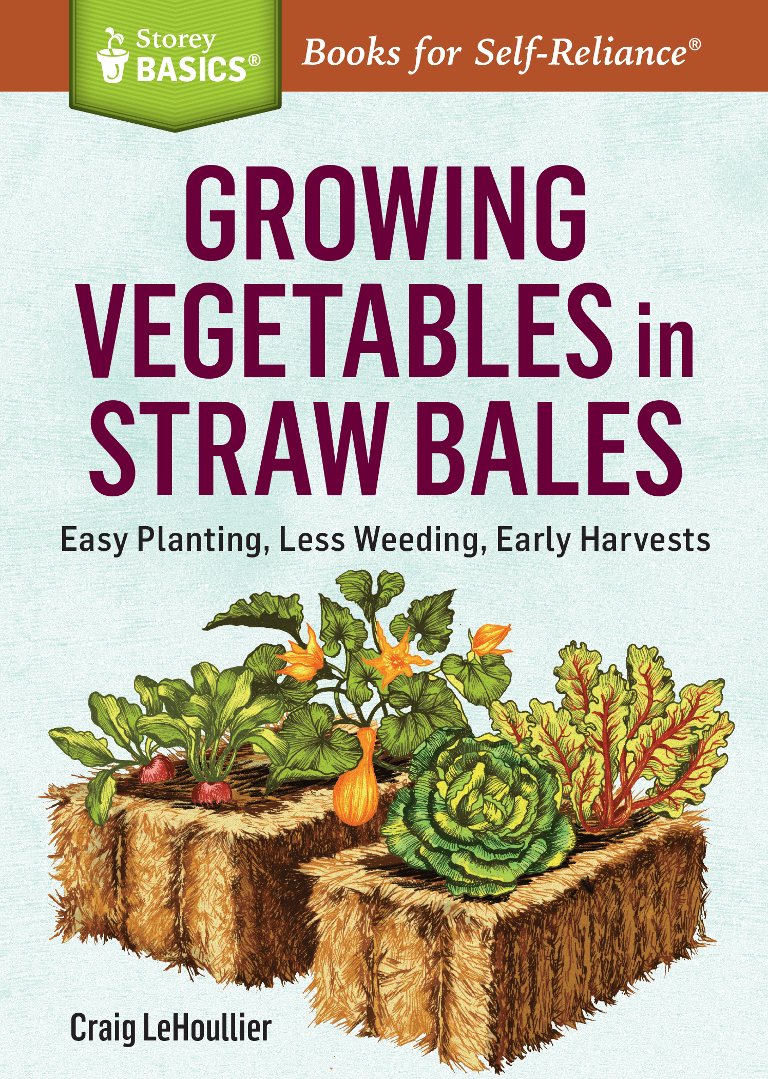 Growing Vegetables in Straw Bales Easy Planting, Less Weeding, Early Harvests. A Storey BASICS® Title - Craig LeHoullier