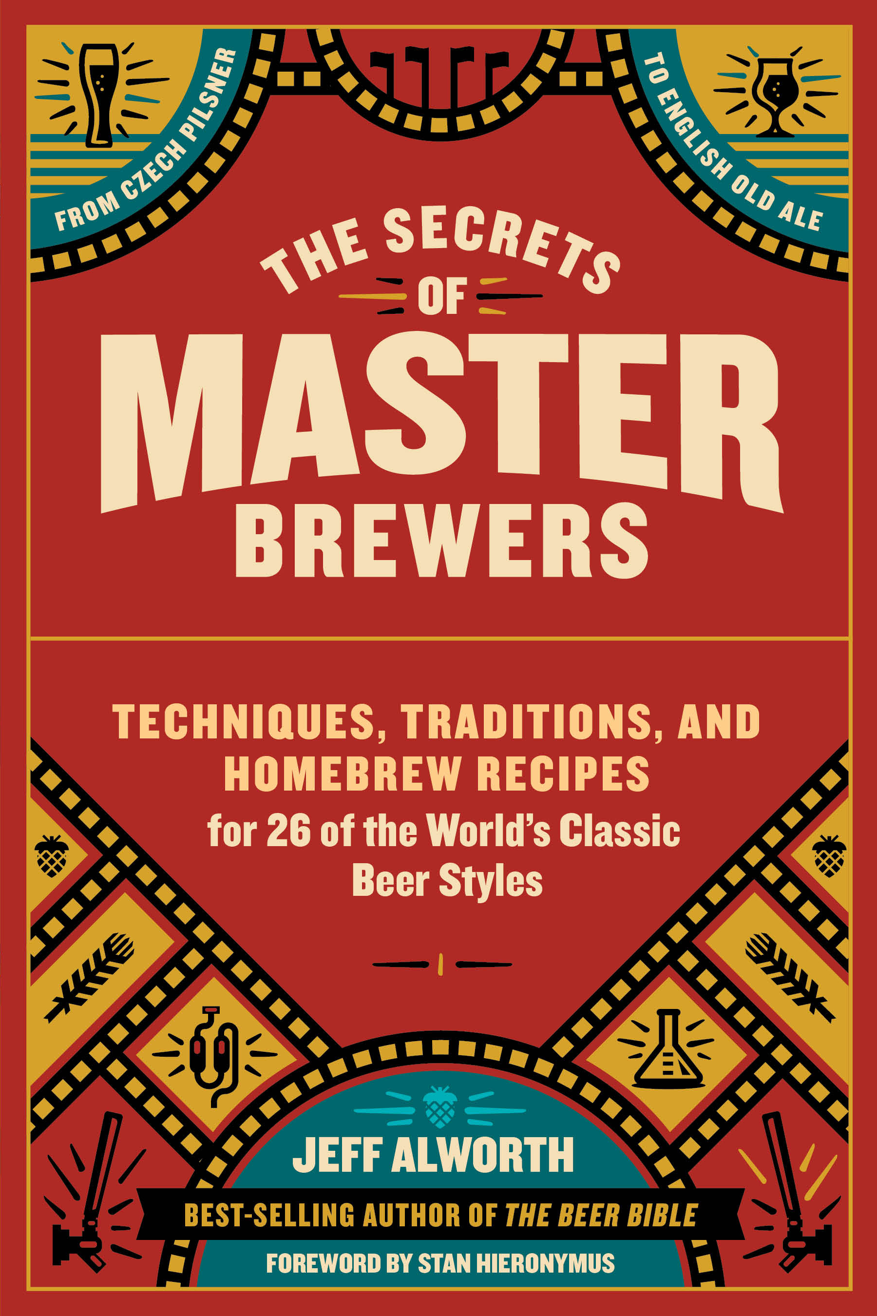 The Secrets of Master Brewers Techniques, Traditions, and Homebrew Recipes for 26 of the World's Classic Beer Styles, from Czech Pilsner to English Old Ale - Jeff Alworth