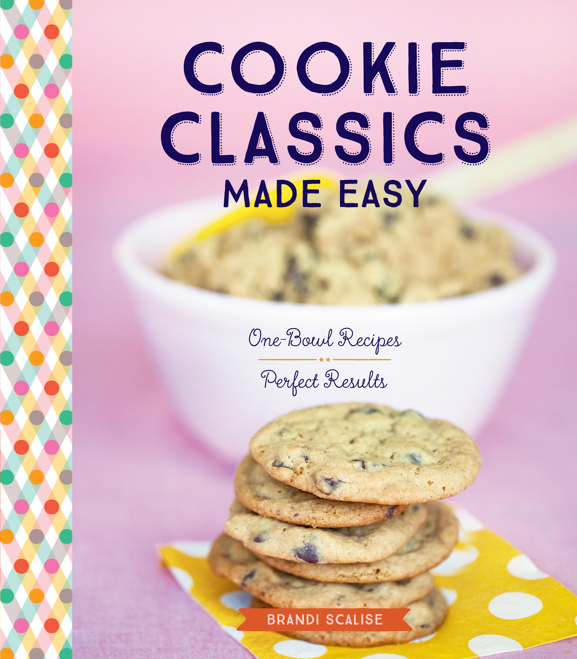 Cookie Classics Made Easy One-Bowl Recipes, Perfect Results - Brandi Scalise