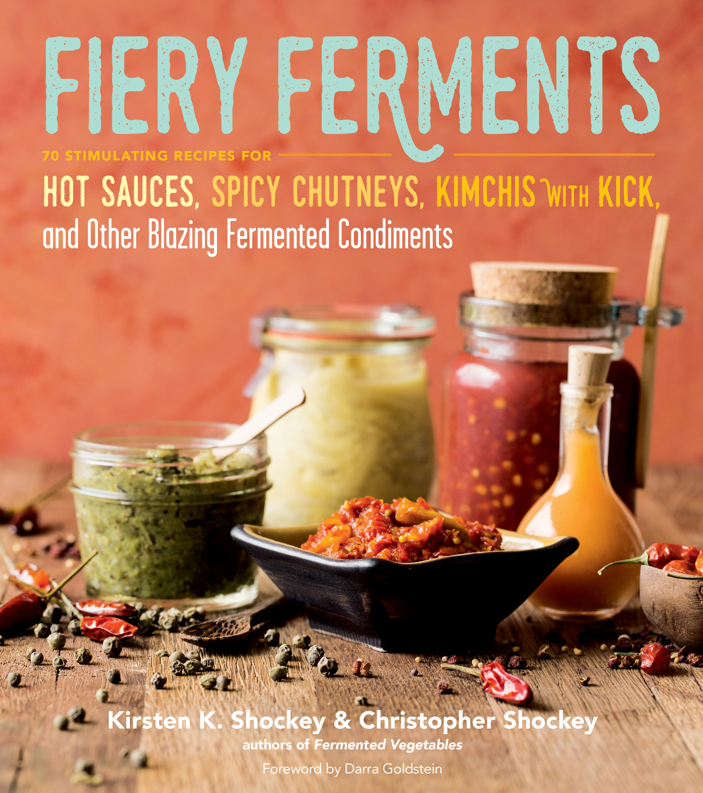 Fiery Ferments 70 Stimulating Recipes for Hot Sauces, Spicy Chutneys, Kimchis with Kick, and Other Blazing Fermented Condiments - Kirsten K. Shockey