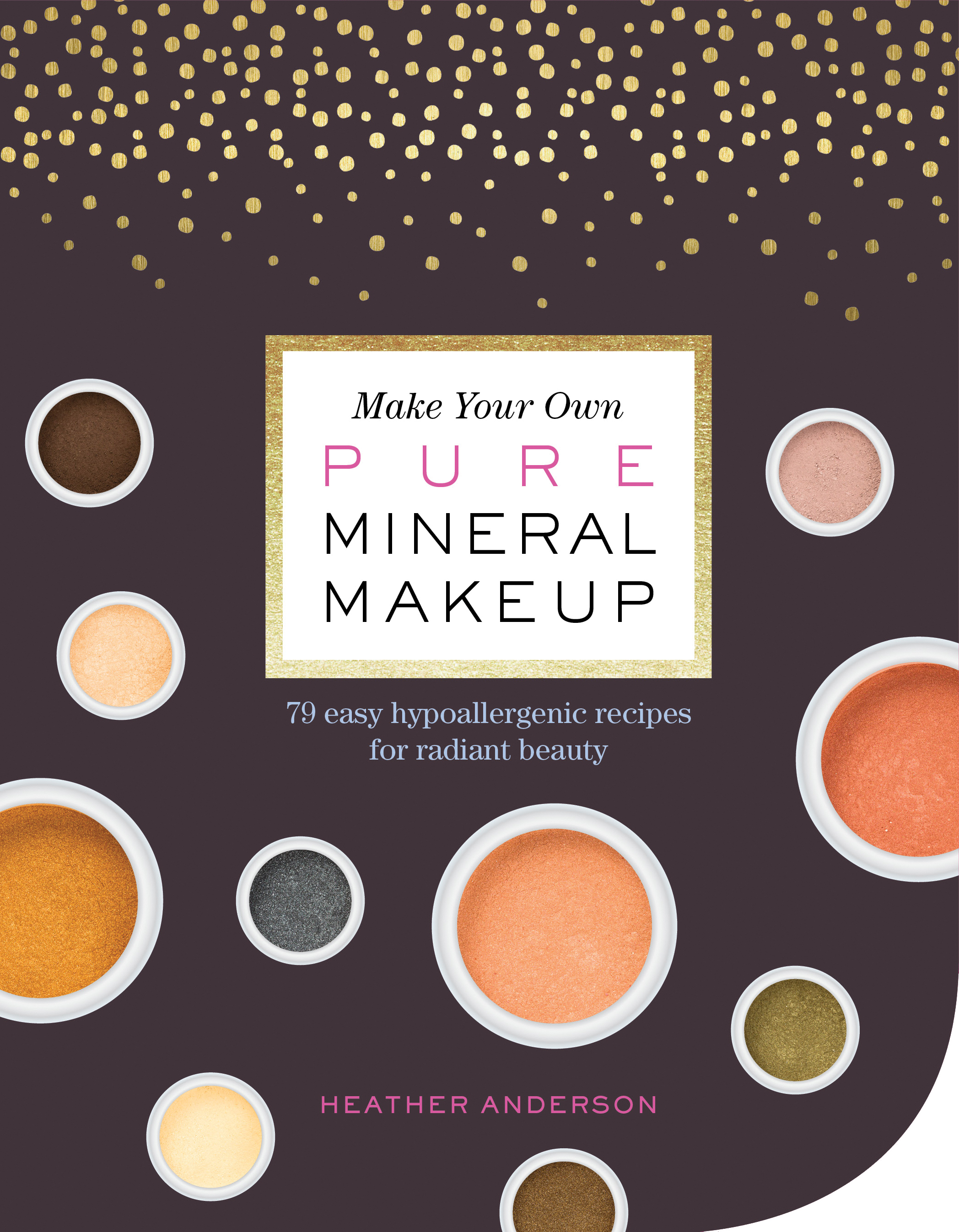 Make Your Own Pure Mineral Makeup 79 Easy Hypoallergenic Recipes for Radiant Beauty - Heather Anderson