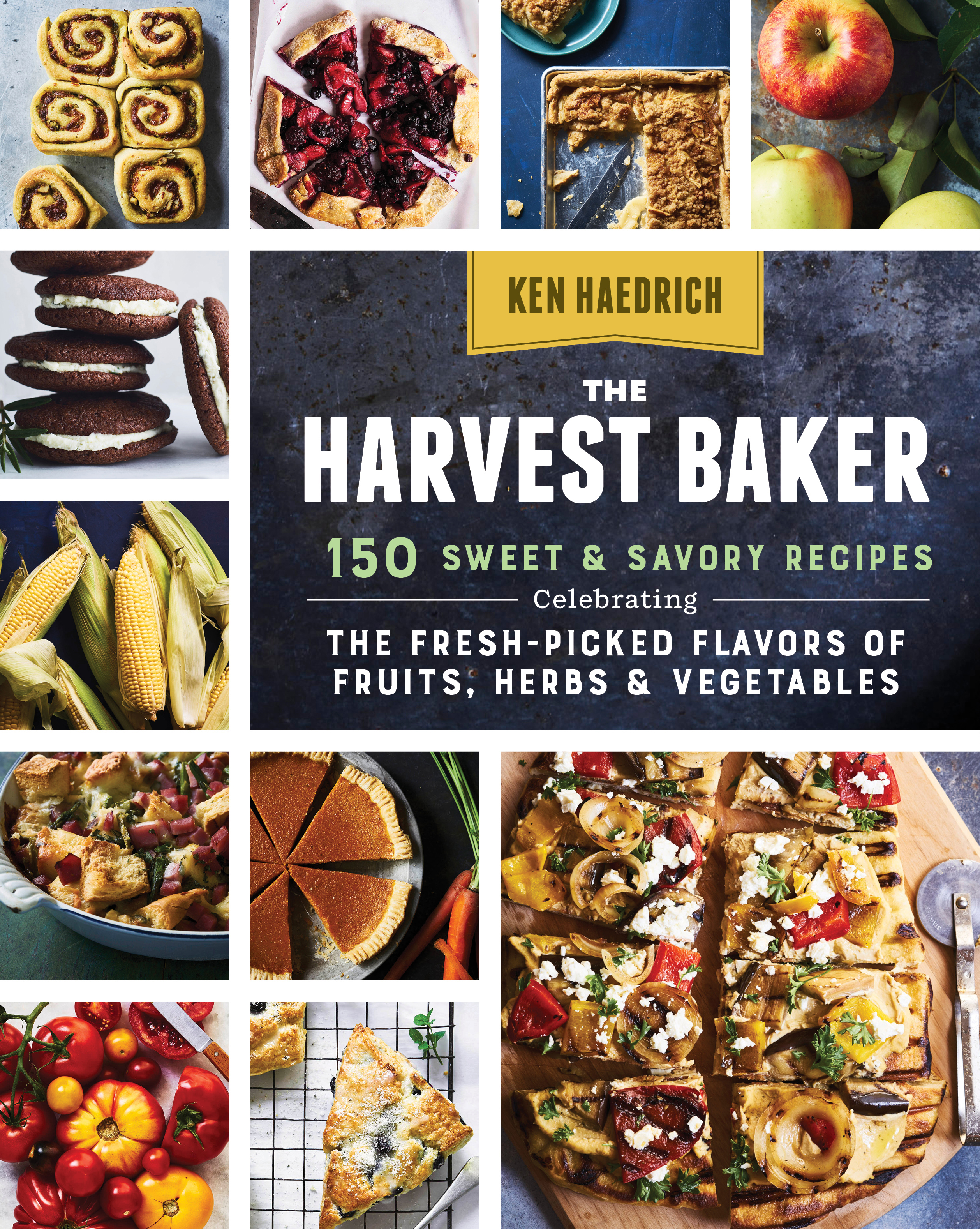 The Harvest Baker 150 Sweet & Savory Recipes Celebrating the Fresh-Picked Flavors of Fruits, Herbs & Vegetables - Ken Haedrich