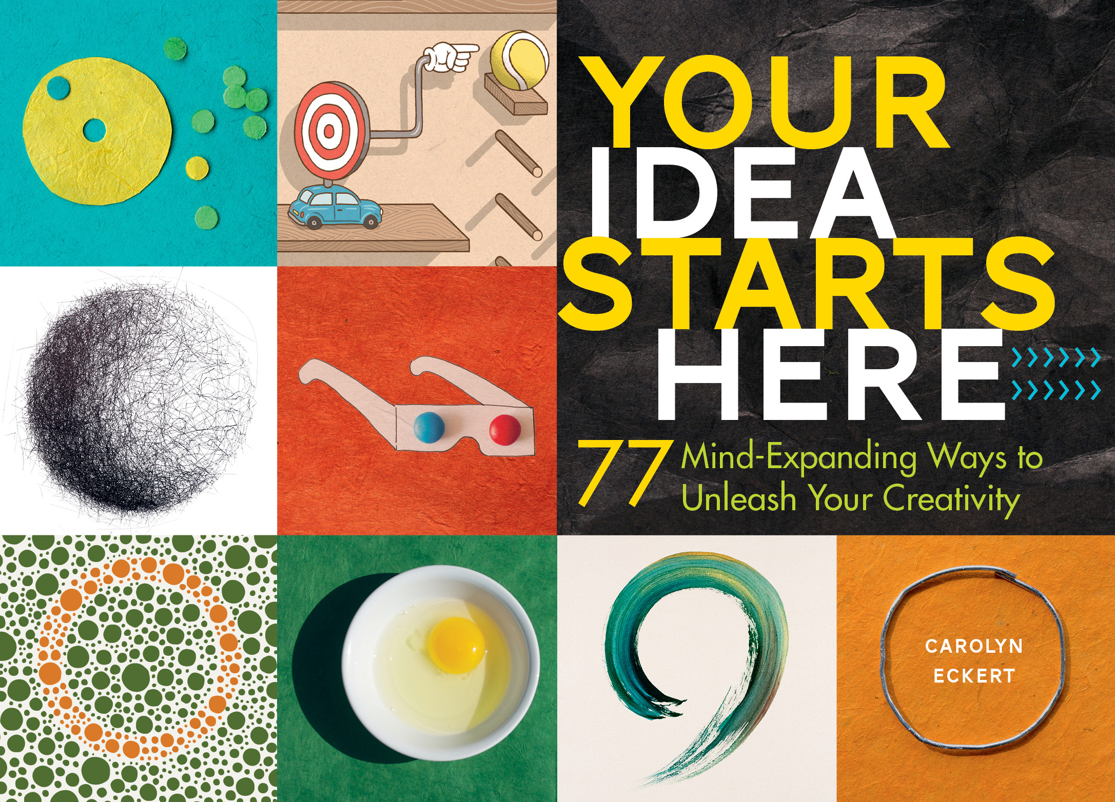 Your Idea Starts Here 77 Mind-Expanding Ways to Unleash Your Creativity - Carolyn Eckert