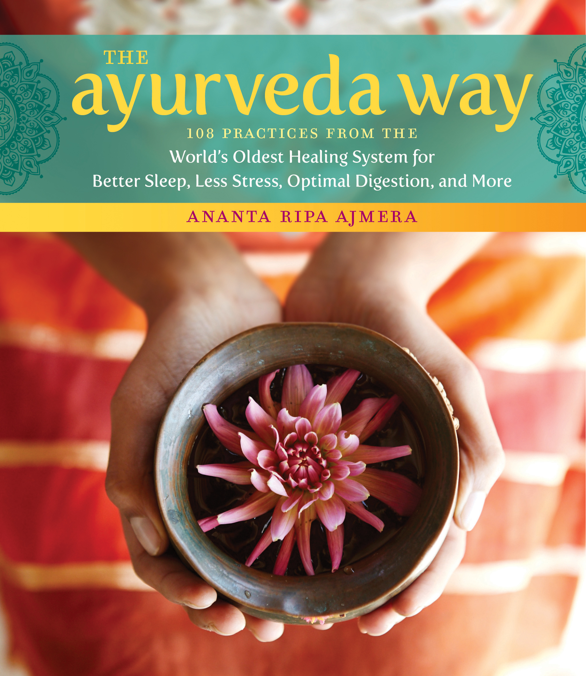 The Ayurveda Way 108 Practices from the World's Oldest Healing System for Better Sleep, Less Stress, Optimal Digestion, and More - Ananta Ripa Ajmera