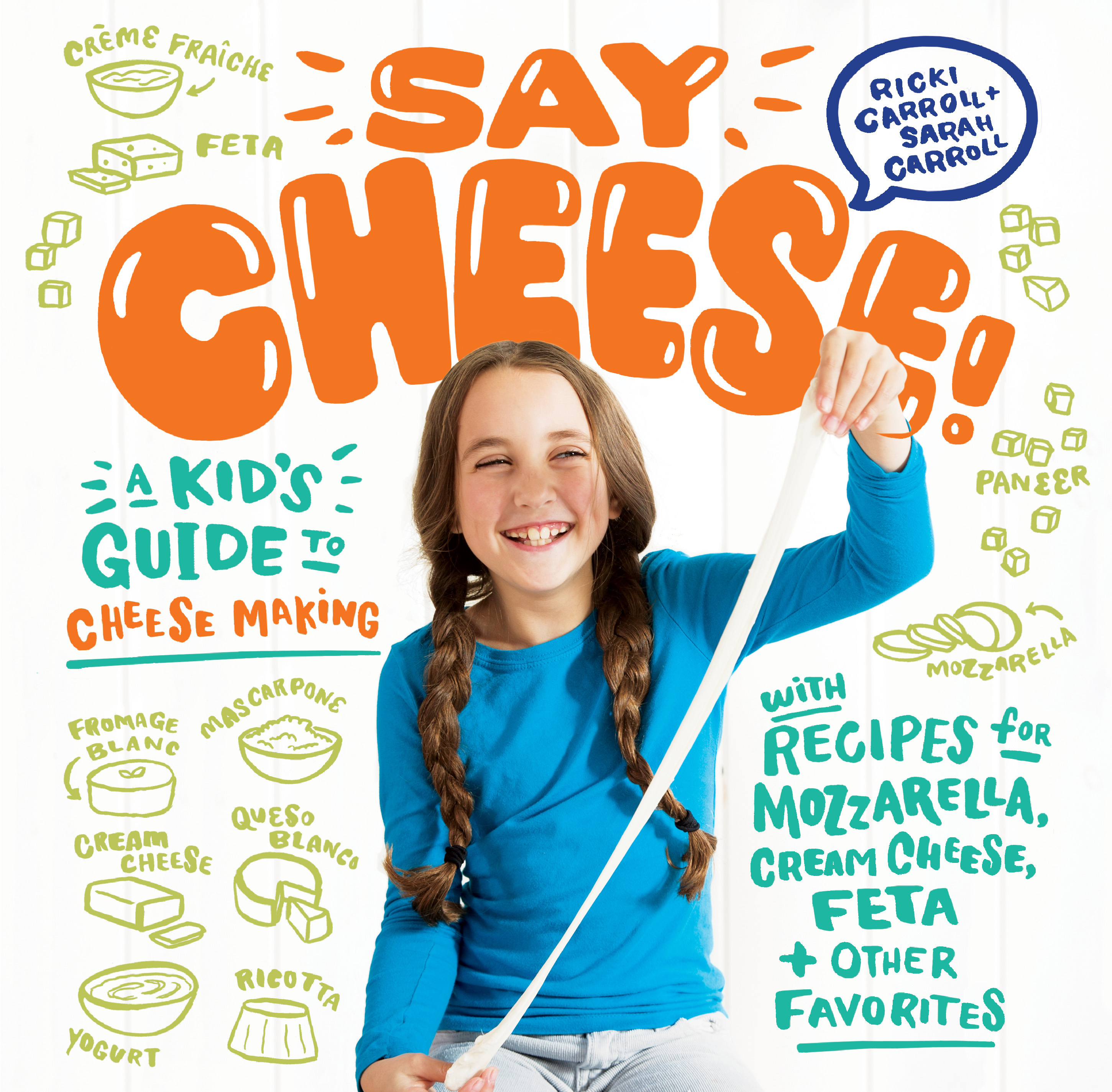 Say Cheese! A Kid's Guide to Cheese Making with Recipes for Mozzarella, Cream Cheese, Feta & Other Favorites - Ricki Carroll