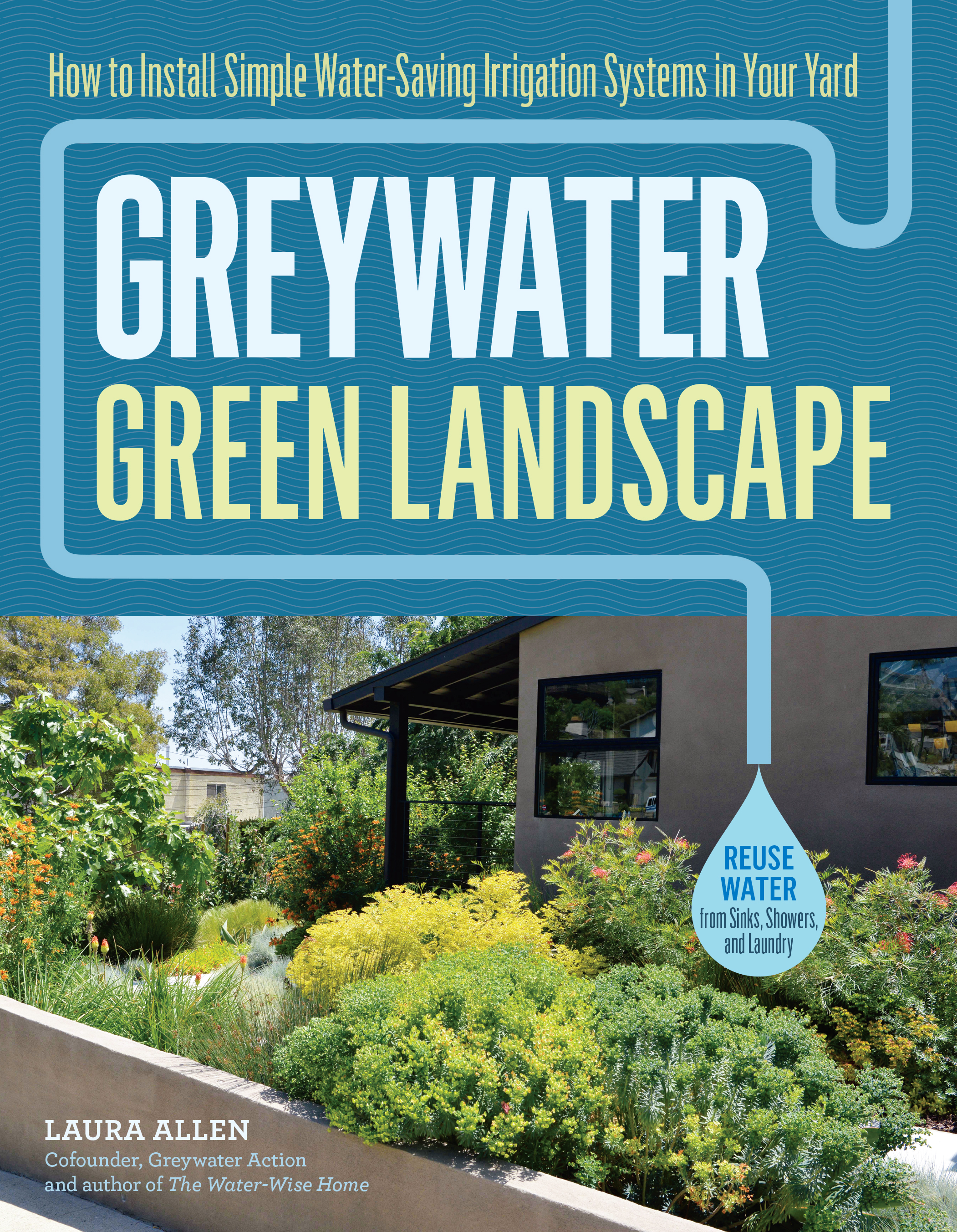 Greywater, Green Landscape How to Install Simple Water-Saving Irrigation Systems in Your Yard - Laura Allen
