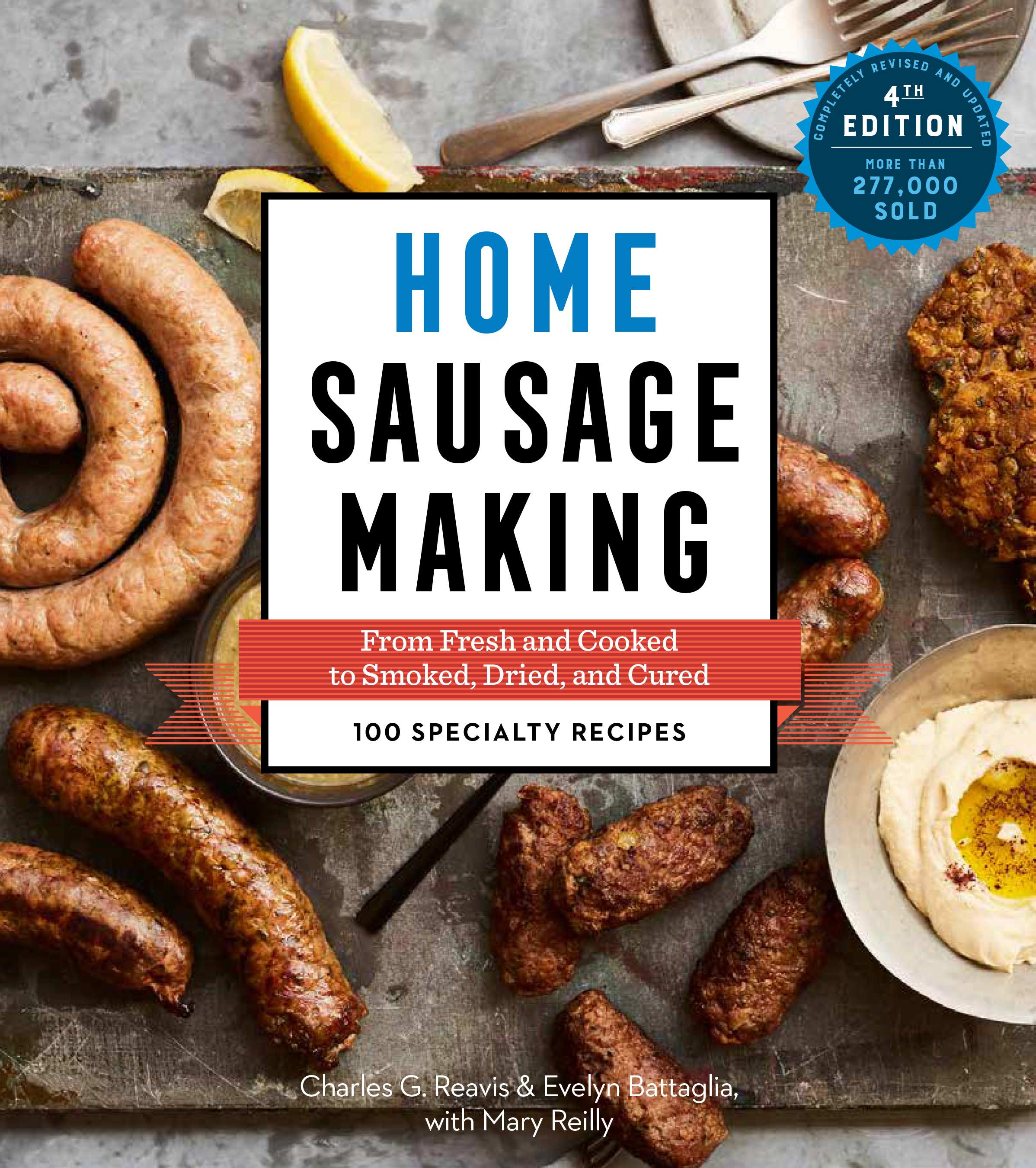 Home Sausage Making, 4th Edition From Fresh and Cooked to Smoked, Dried, and Cured: 100 Specialty Recipes - Charles G. Reavis