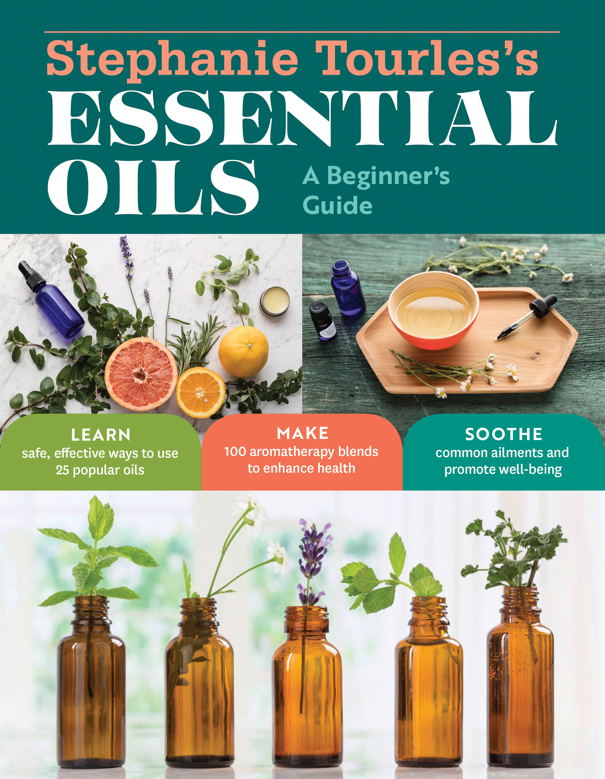 Stephanie Tourles's Essential Oils: A Beginner's Guide Learn Safe, Effective Ways to Use 25 Popular Oils; Make 100 Aromatherapy Blends to Enhance Health; Soothe Common Ailments and Promote Well-Being - Stephanie L. Tourles