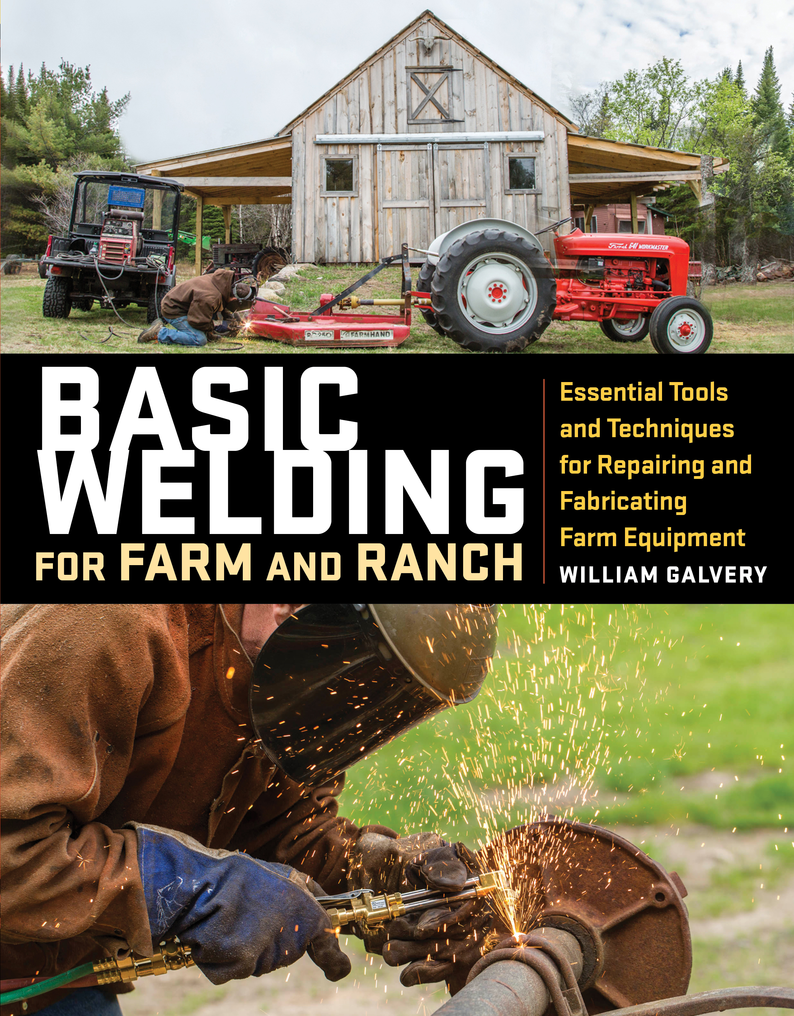Basic Welding for Farm and Ranch Essential Tools and Techniques for Repairing and Fabricating Farm Equipment - William Galvery