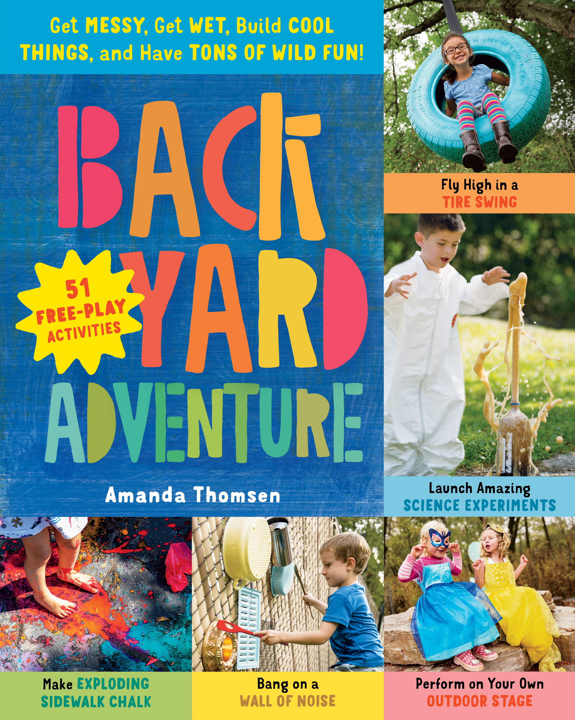 Backyard Adventure Get Messy, Get Wet, Build Cool Things, and Have Tons of Wild Fun! 51 Free-Play Activities - Amanda Thomsen