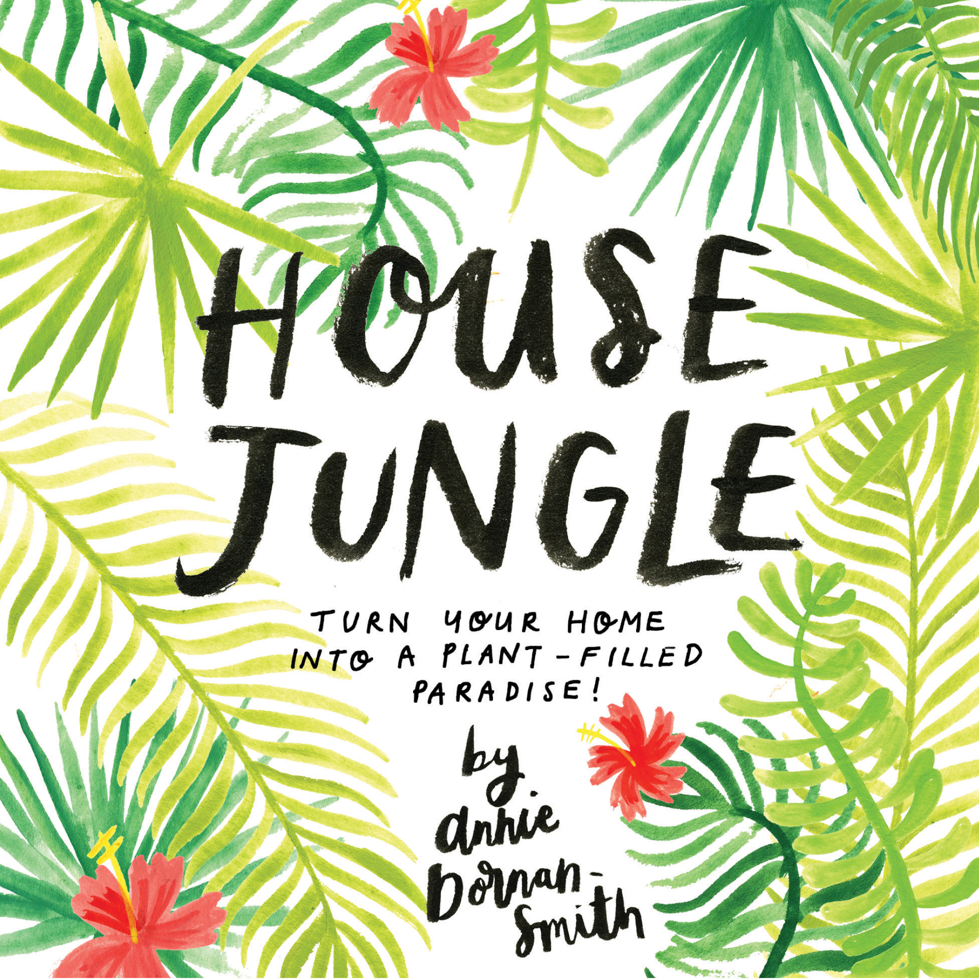 House Jungle Turn Your Home into a Plant-Filled Paradise! - Annie Dornan-Smith