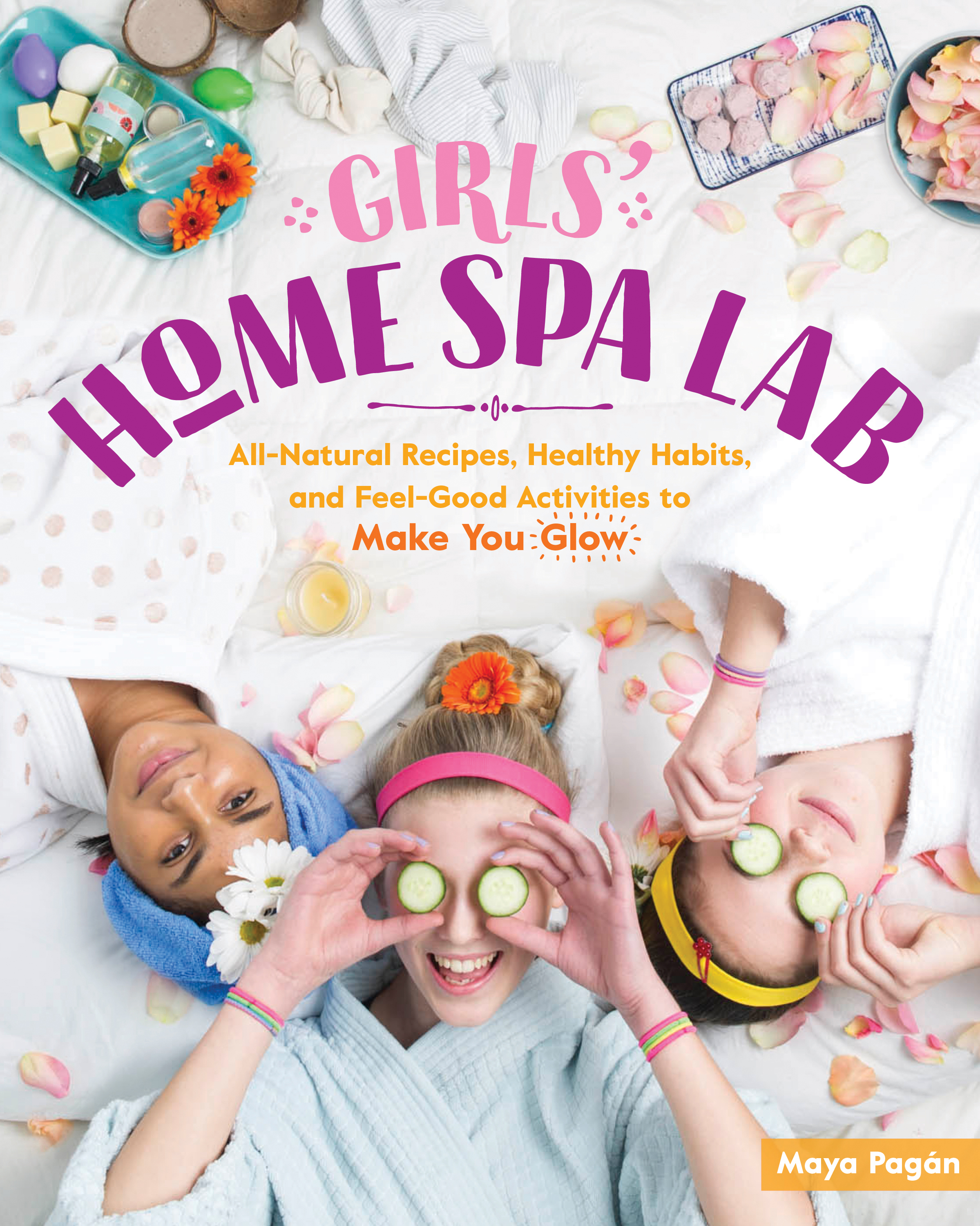 Girls' Home Spa Lab All-Natural Recipes, Healthy Habits, and Feel-Good Activities to Make You Glow - Maya Pagán