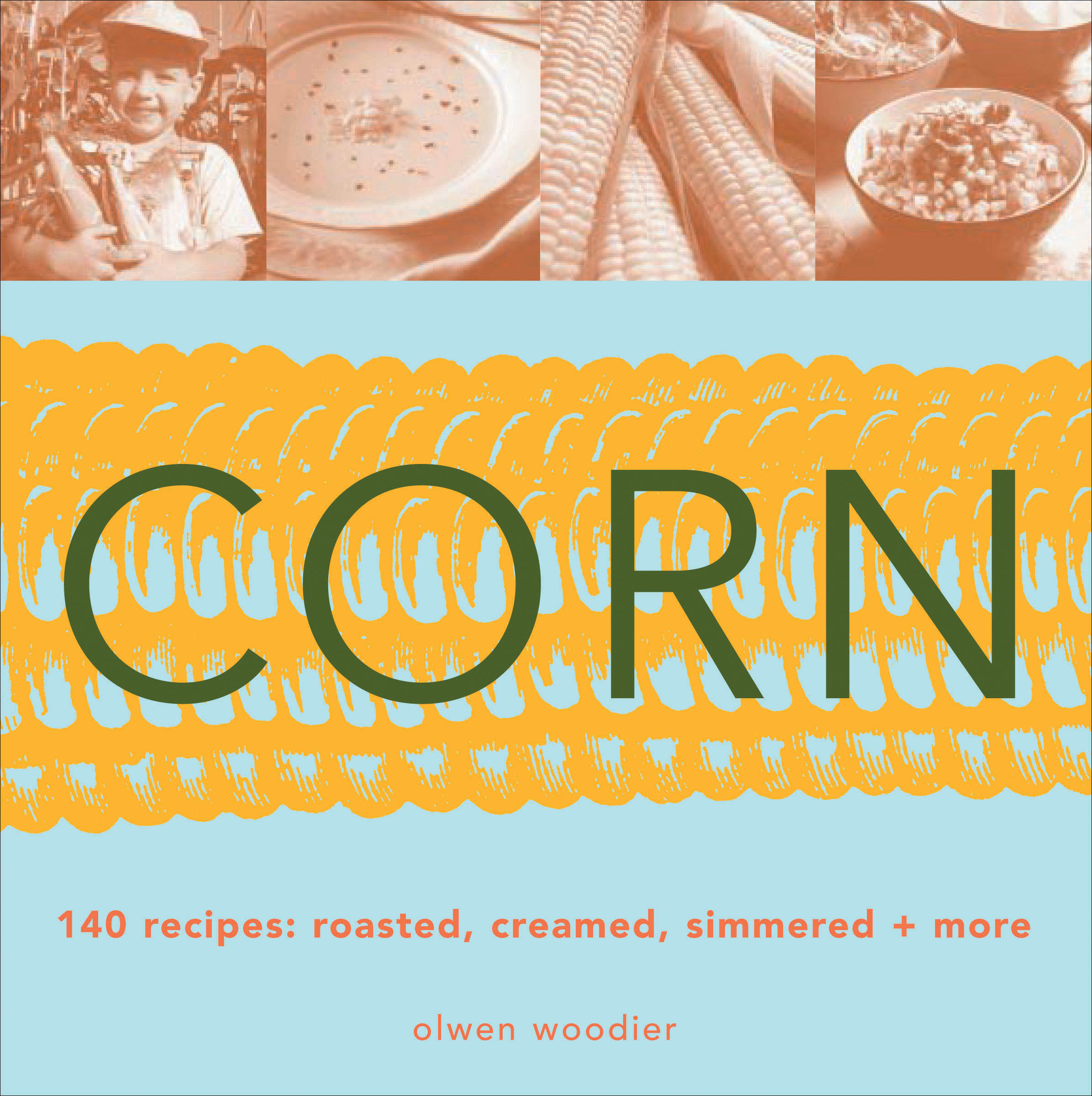 Corn 140 Recipes: Roasted, Creamed, Simmered & More - Olwen Woodier