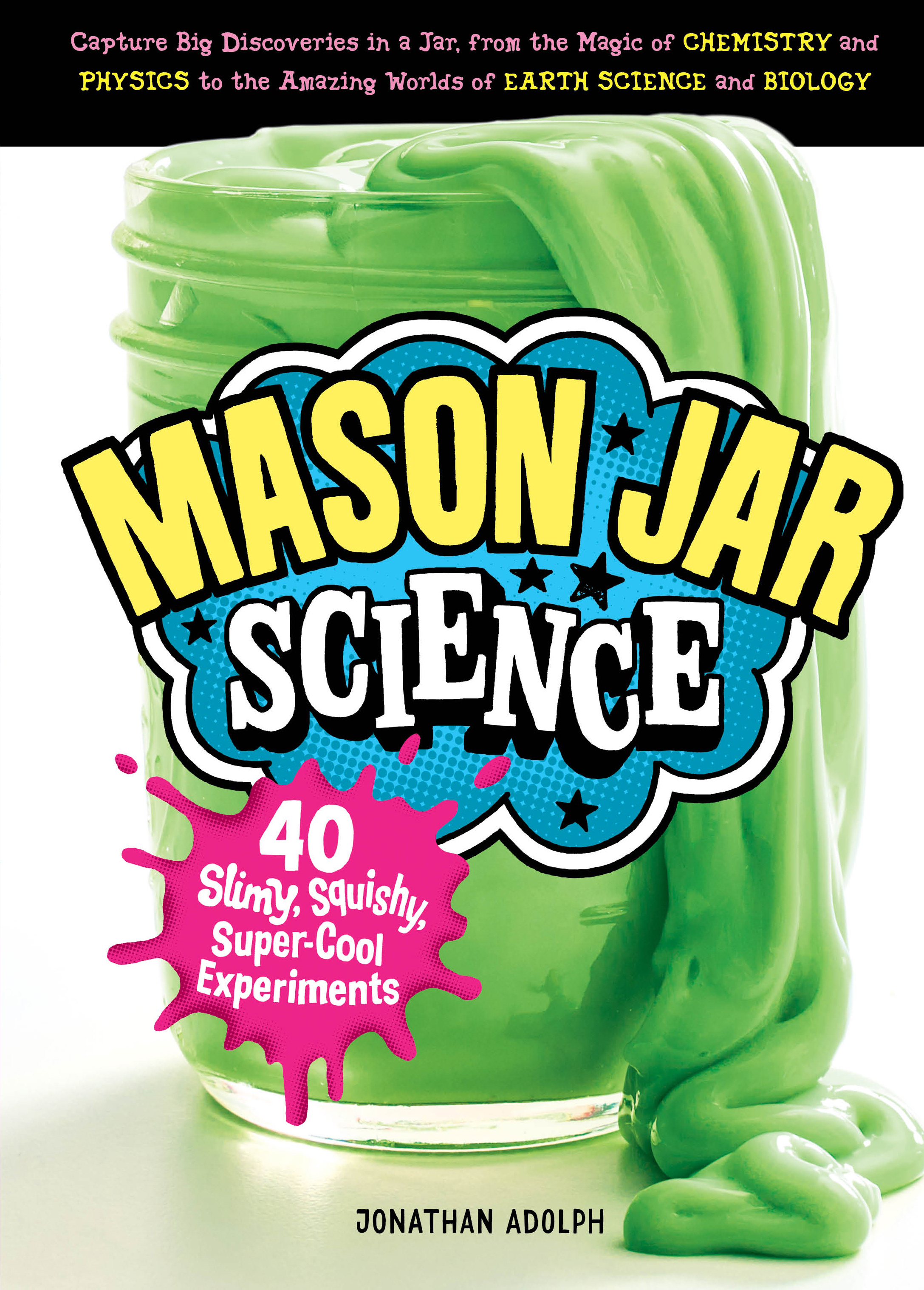 Mason Jar Science 40 Slimy, Squishy, Super-Cool Experiments; Capture Big Discoveries in a Jar, from the Magic of Chemistry and Physics to the Amazing Worlds of Earth Science and Biology - Jonathan Adolph