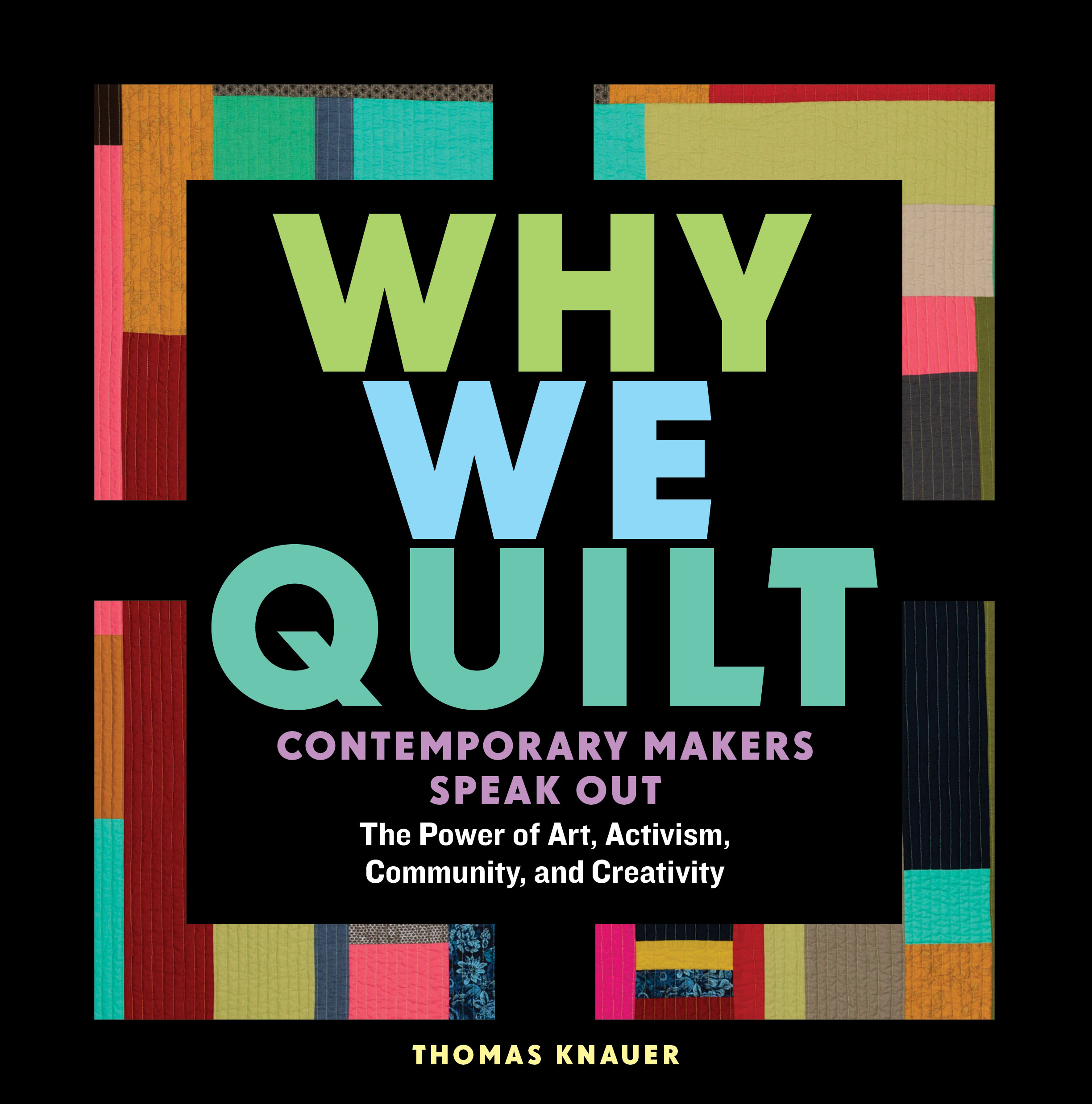 Why We Quilt Contemporary Makers Speak Out about the Power of Art, Activism, Community, and Creativity - Thomas Knauer