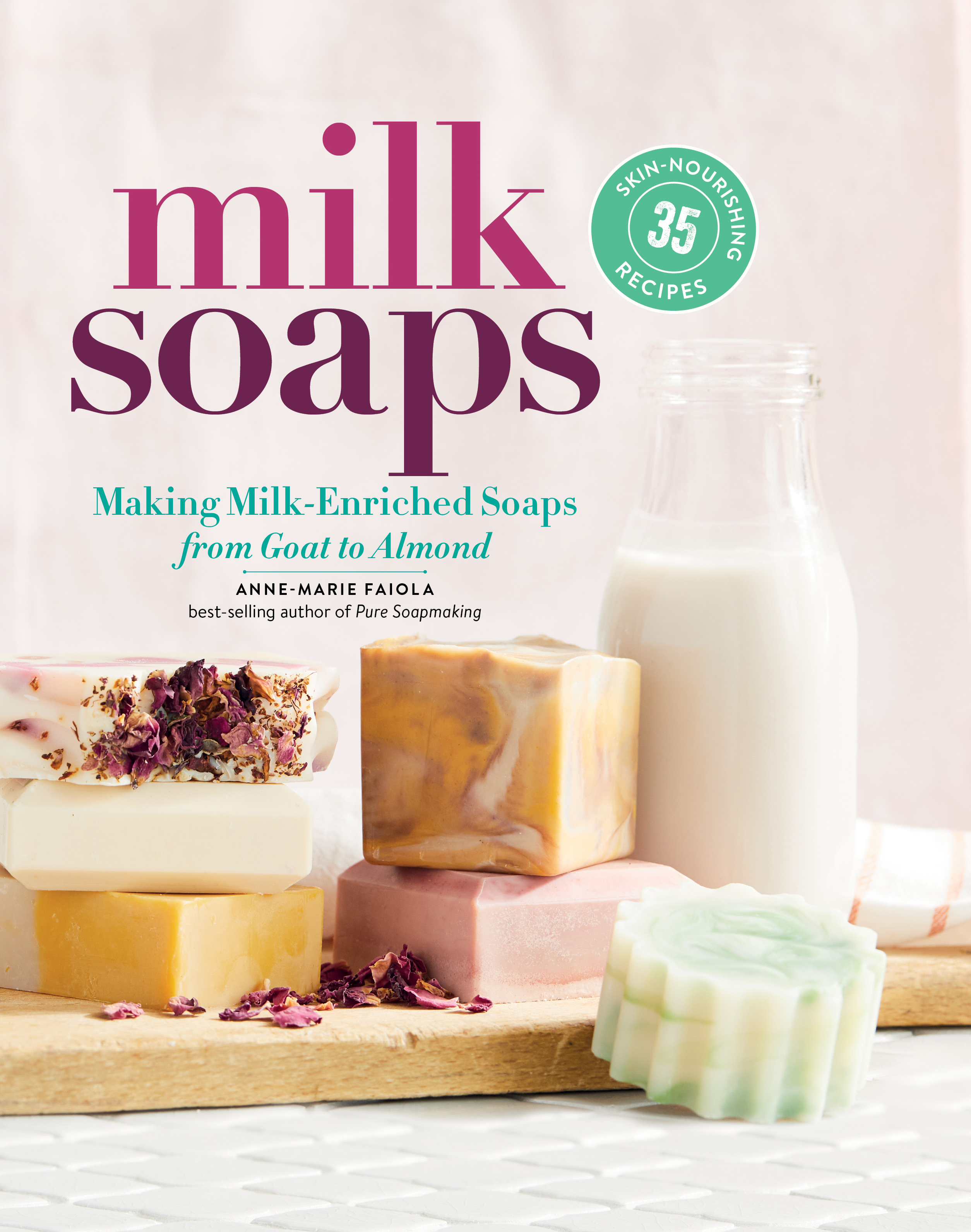 Milk Soaps 35 Skin-Nourishing Recipes for Making Milk-Enriched Soaps, from Goat to Almond - Anne-Marie Faiola