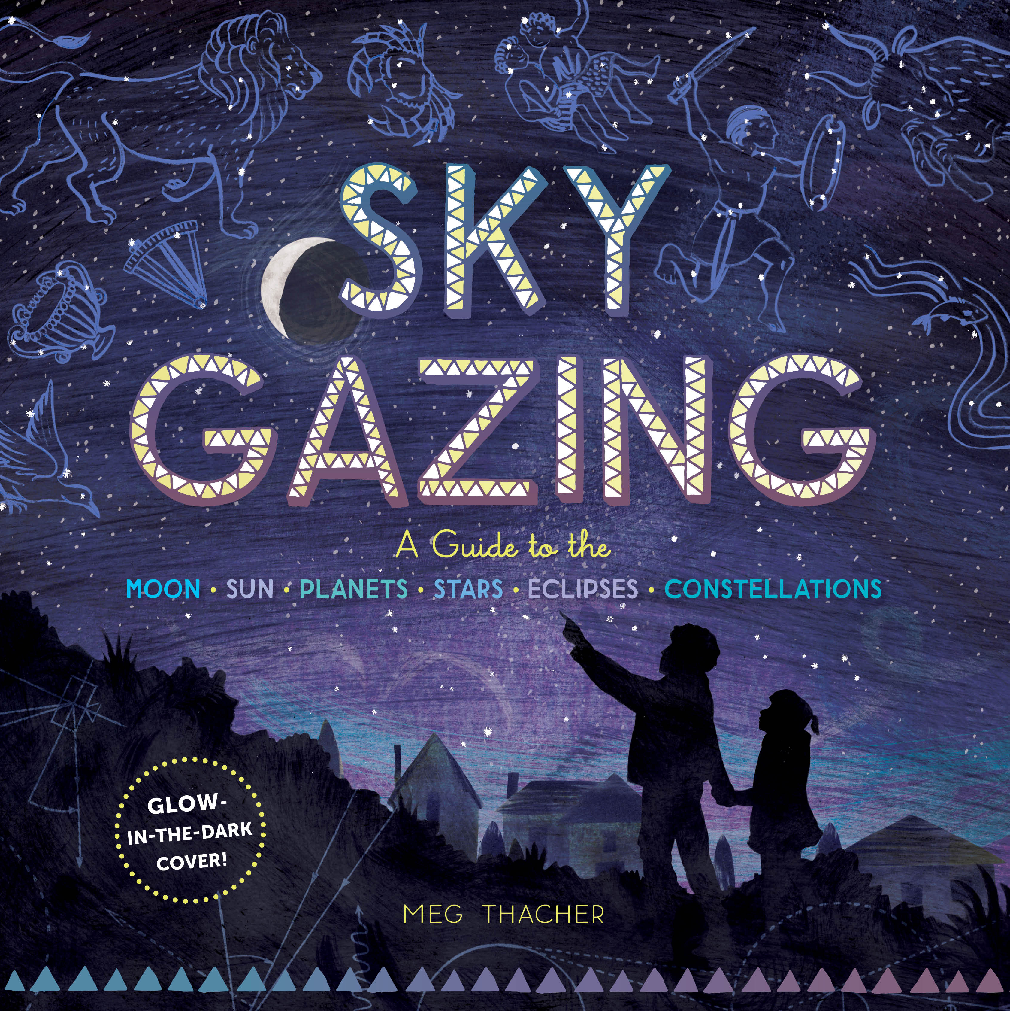 Sky Gazing A Kid's Guide to the Moon, Sun, Planets, Stars, Eclipses, and Constellations - Meg Thacher