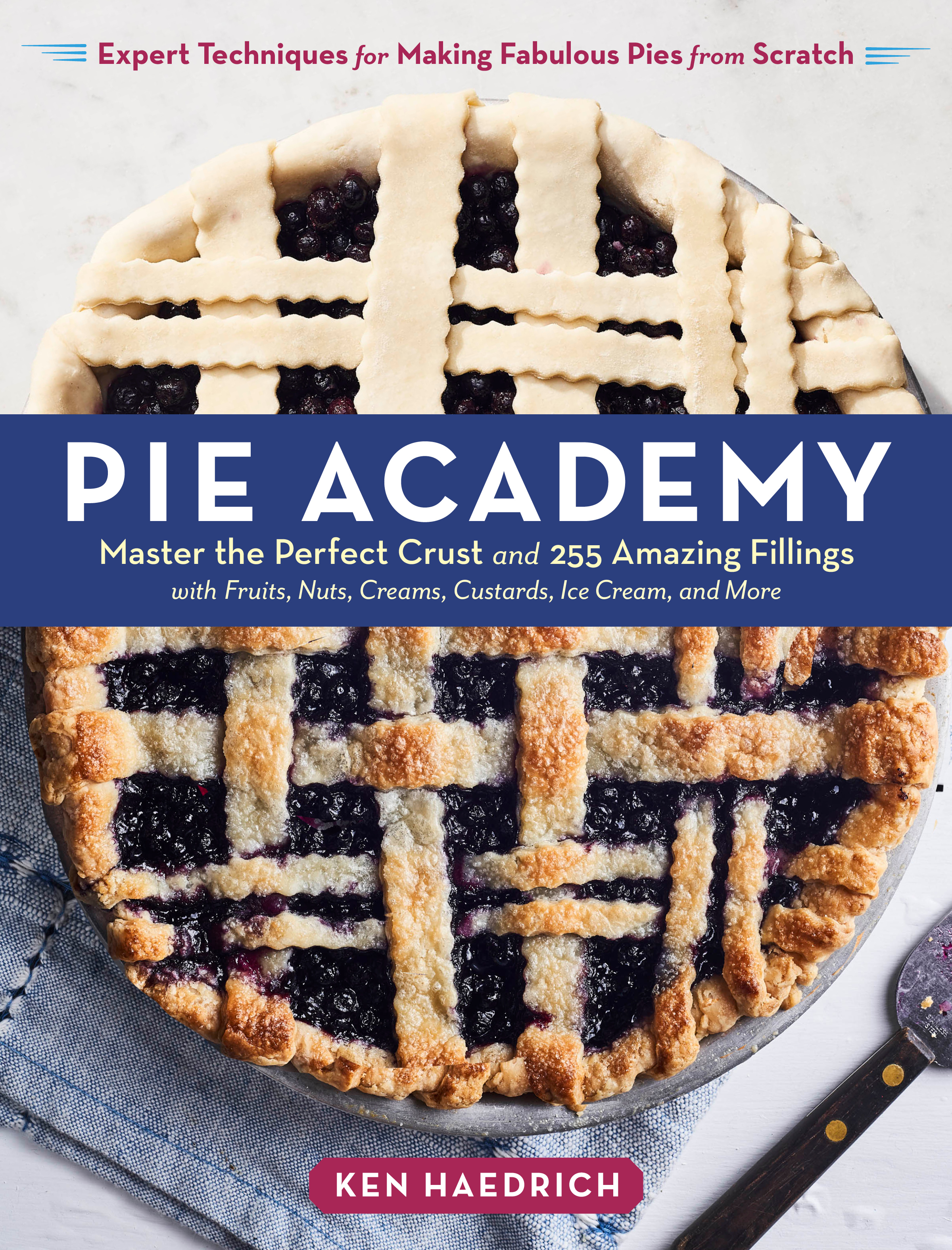 Pie Academy Master the Perfect Crust and 255 Amazing Fillings, with Fruits, Nuts, Creams, Custards, Ice Cream, and More; Expert Techniques for Making Fabulous Pies from Scratch - Ken Haedrich