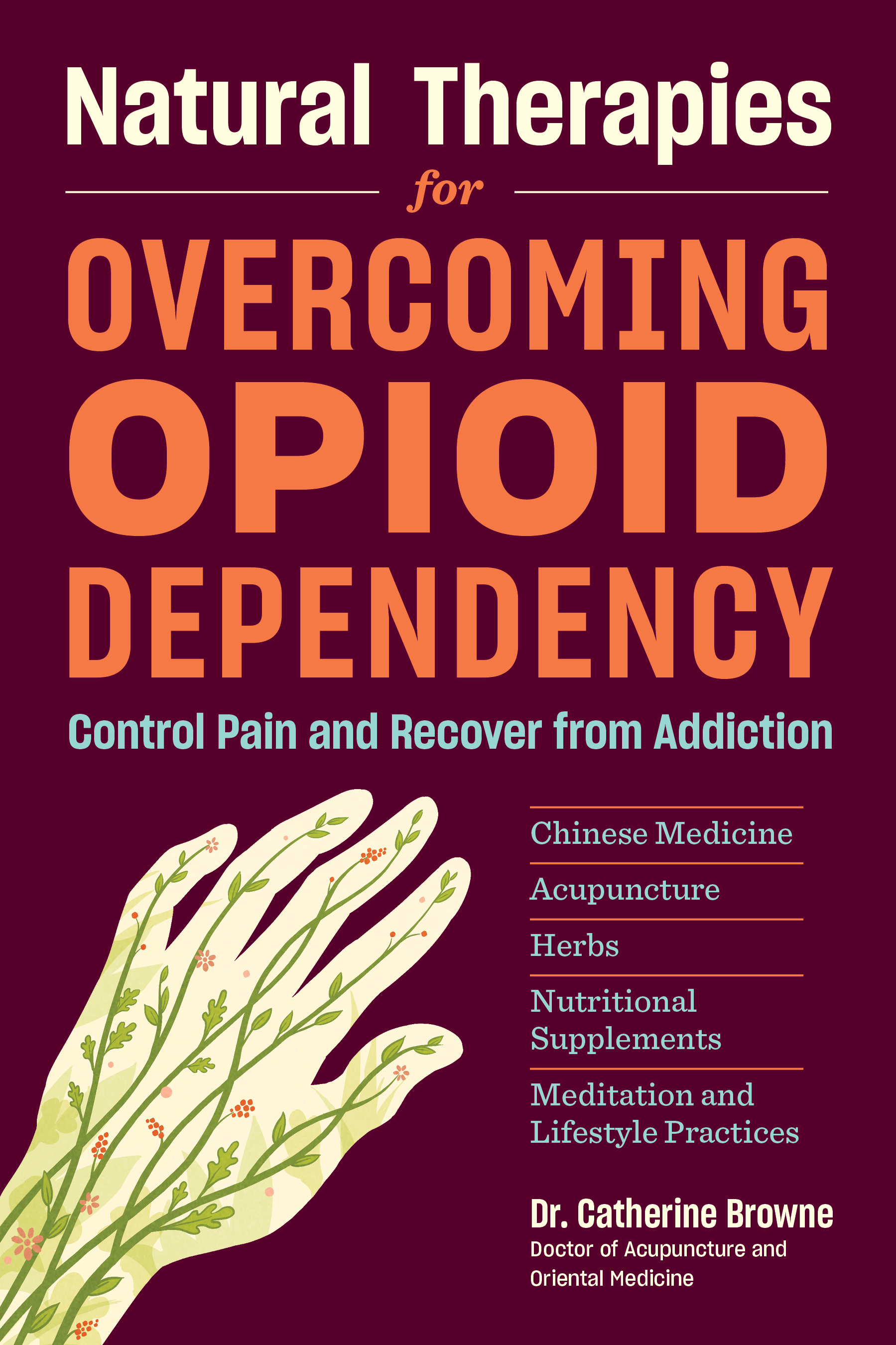Natural Therapies for Overcoming Opioid Dependency Control Pain and Recover from Addiction with Chinese Medicine, Acupuncture, Herbs, Nutritional Supplements & Meditation and Lifestyle Practices - Catherine Browne, DAOM