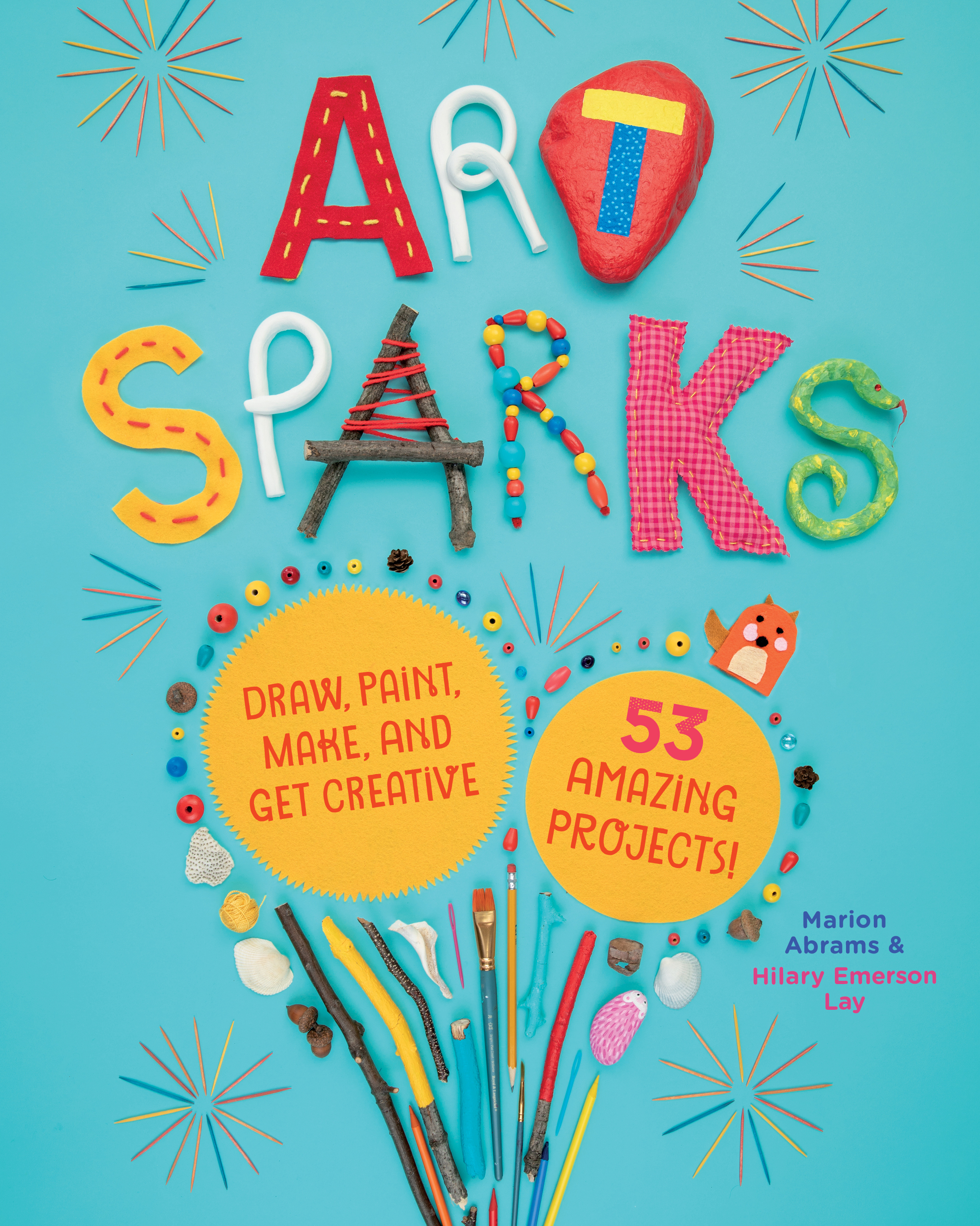 Art Sparks Draw, Paint, Make, and Get Creative with 53 Amazing Projects! - Marion Abrams