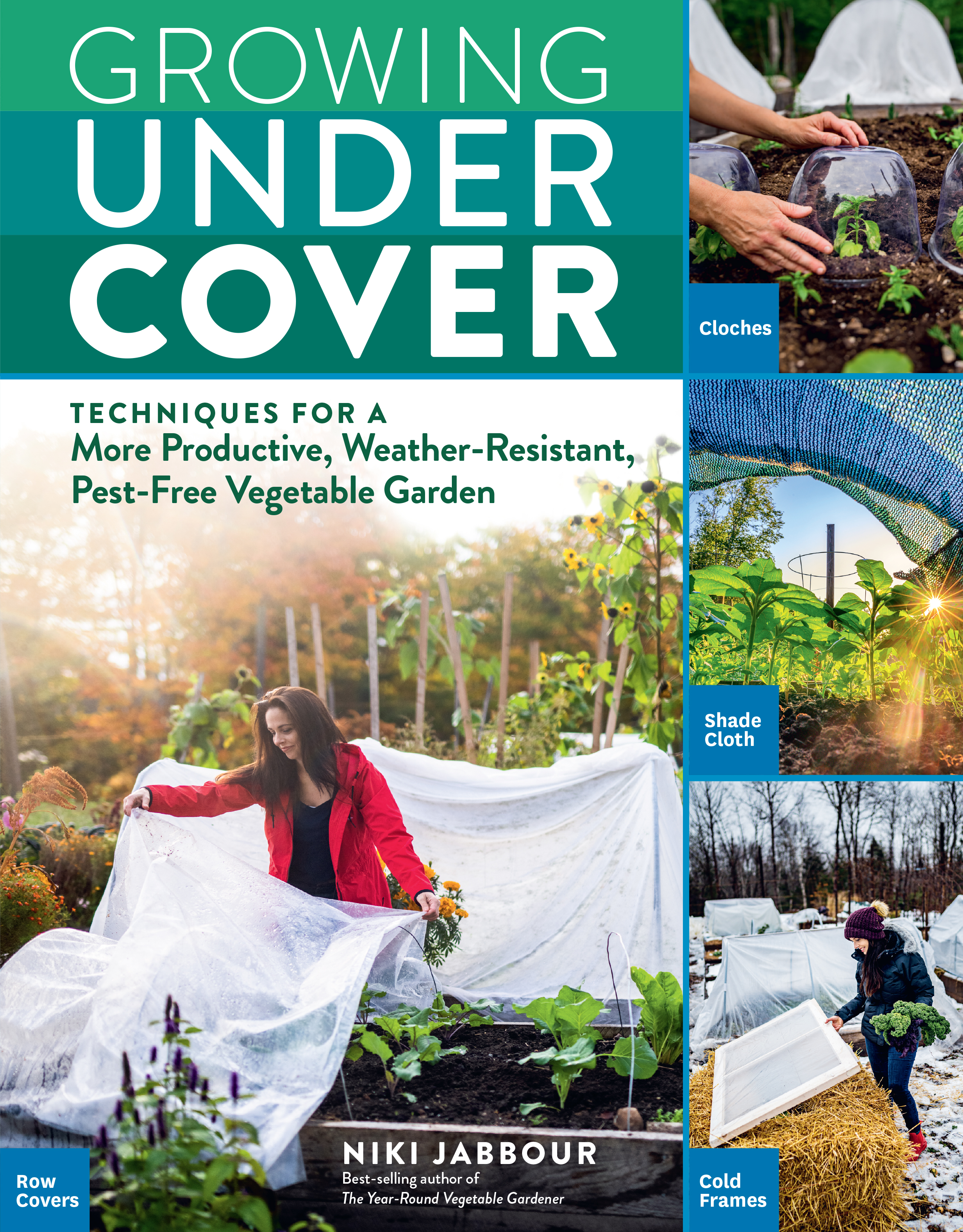 Growing Under Cover Techniques for a More Productive, Weather-Resistant, Pest-Free Vegetable Garden - Niki Jabbour