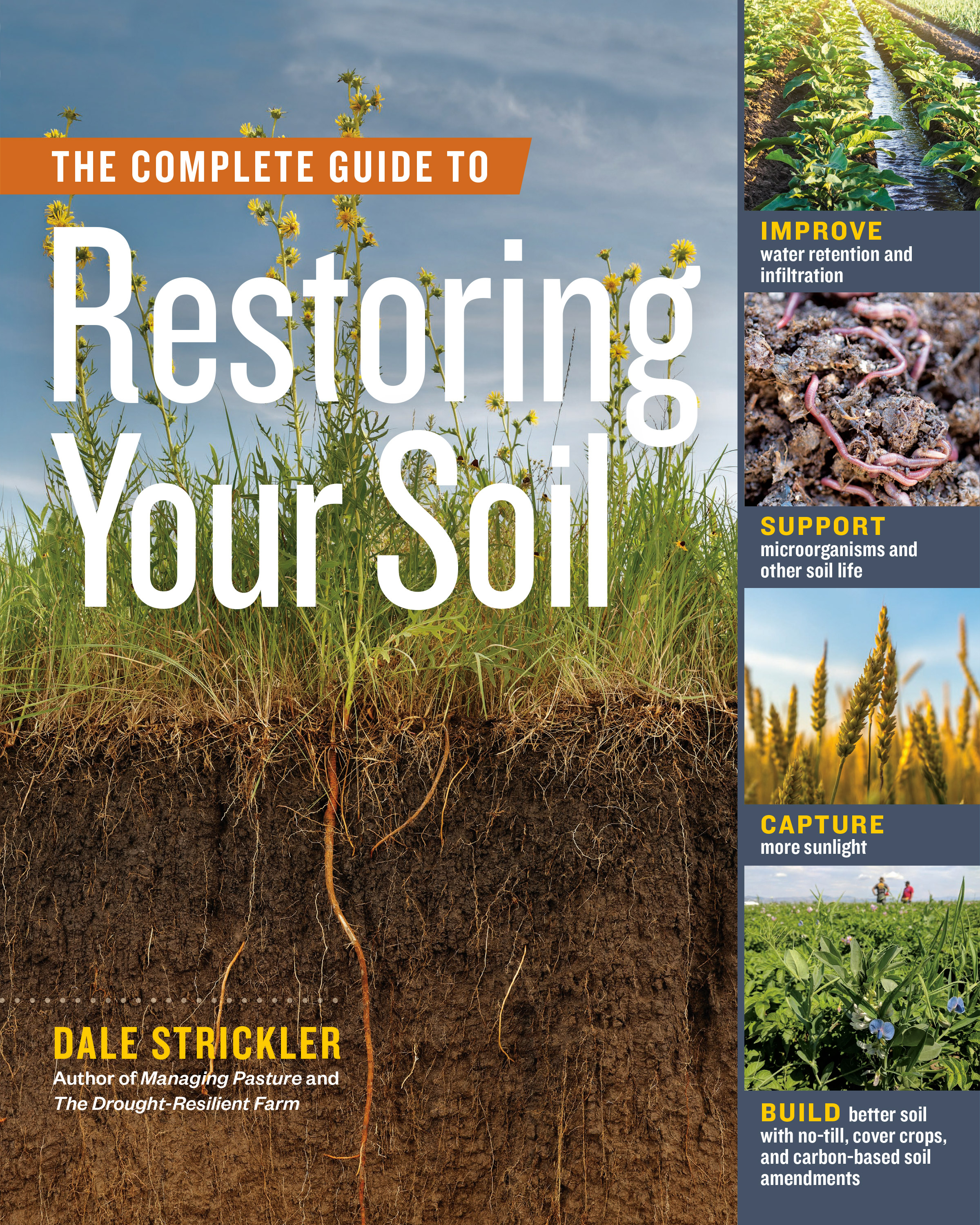 The Complete Guide to Restoring Your Soil Improve Water Retention and Infiltration; Support Microorganisms and Other Soil Life; Capture More Sunlight; and Build Better Soil with No-Till, Cover Crops, and Carbon-Based Soil Amendments - Dale Strickler