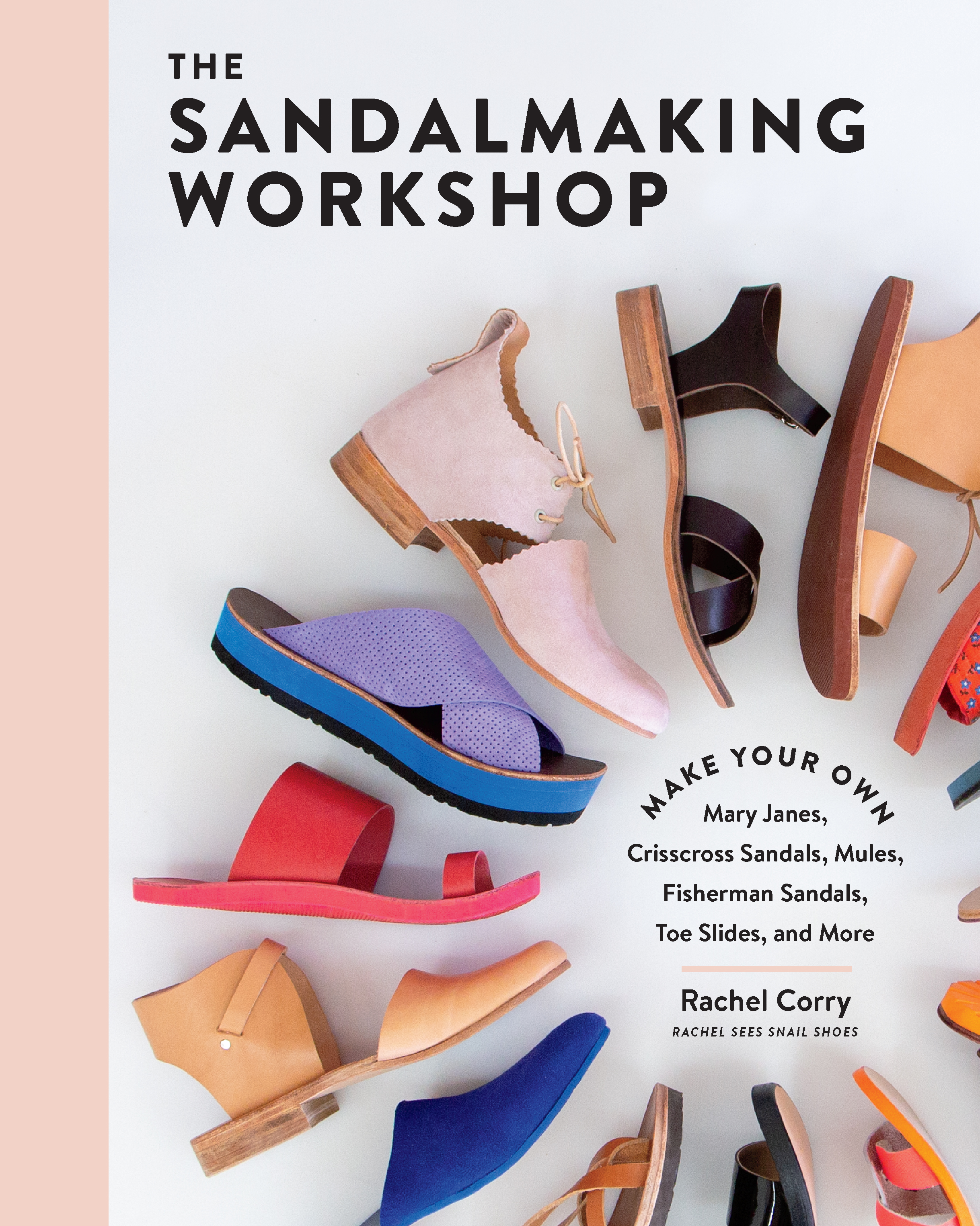 The Sandalmaking Workshop Make Your Own Mary Janes, Crisscross Sandals, Mules, Fisherman Sandals, Toe Slides, and More - Rachel Corry