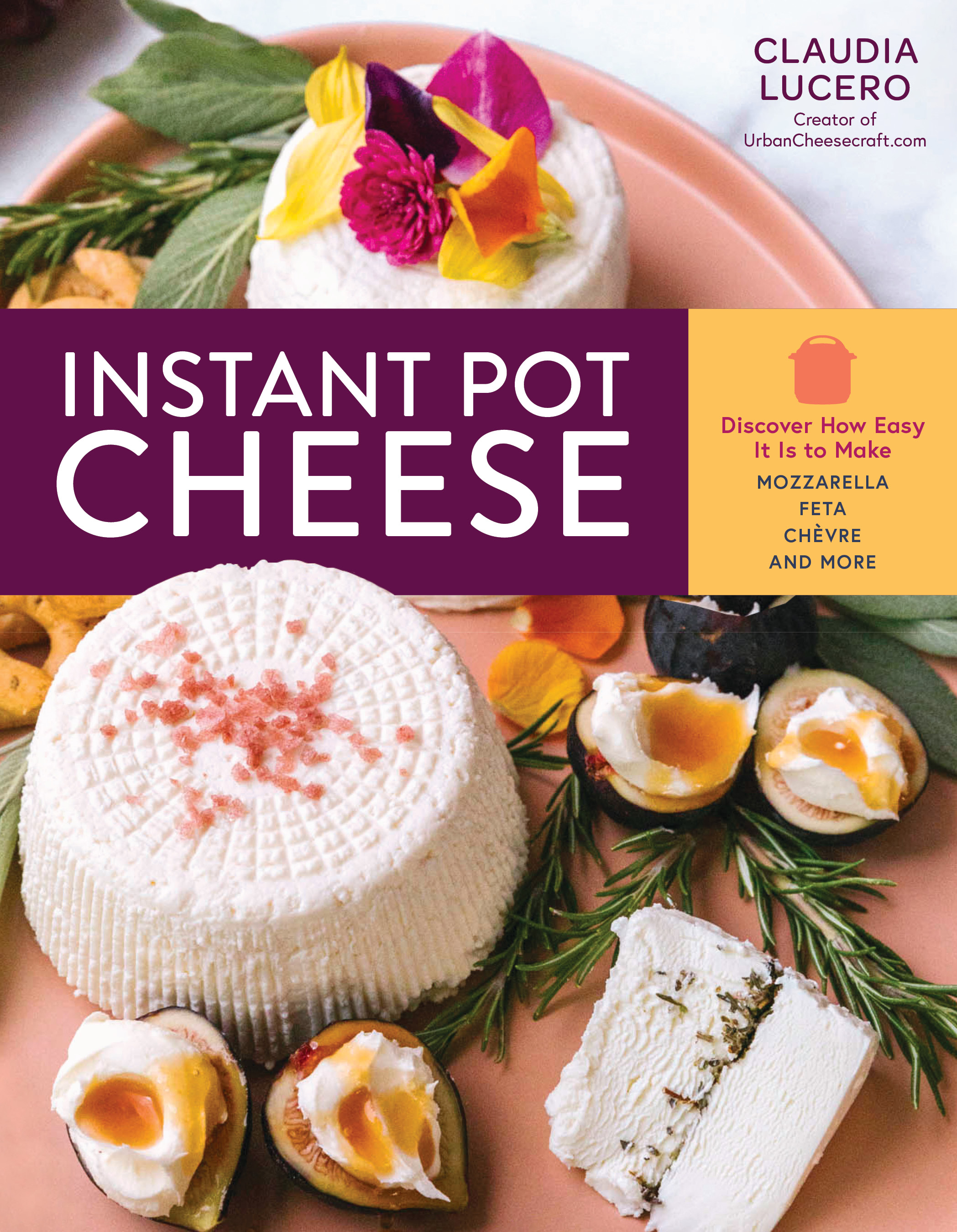 Instant Pot Cheese Discover How Easy It Is to Make Mozzarella, Feta, Chevre, and More - Claudia Lucero
