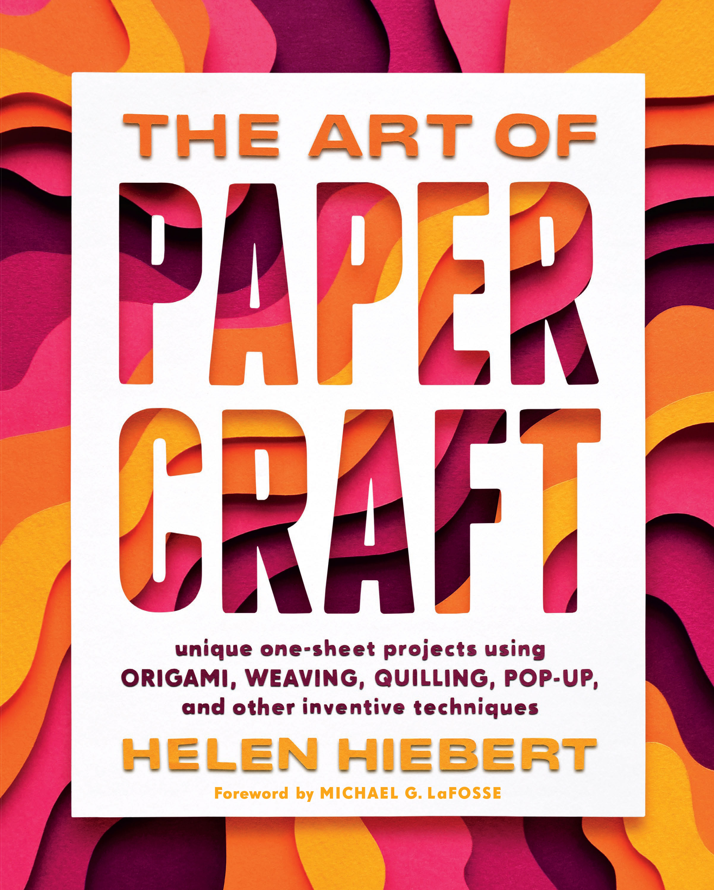 The Art of Papercraft Unique One-Sheet Projects Using Origami, Weaving, Quilling, Pop-Up, and Other Inventive Techniques - Helen Hiebert