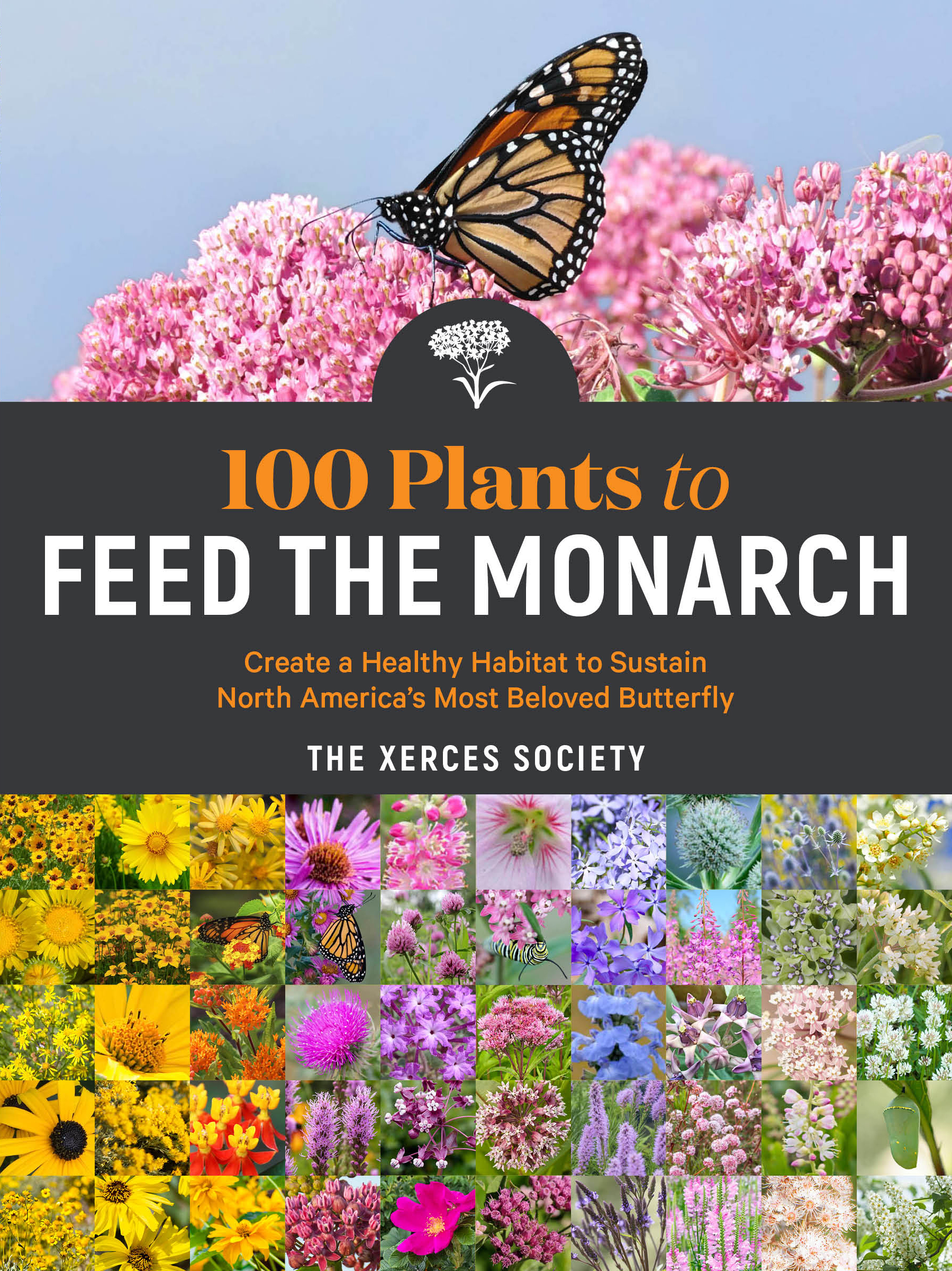 100 Plants to Feed the Monarch Create a Healthy Habitat to Sustain North America's Most Beloved Butterfly - The Xerces Society