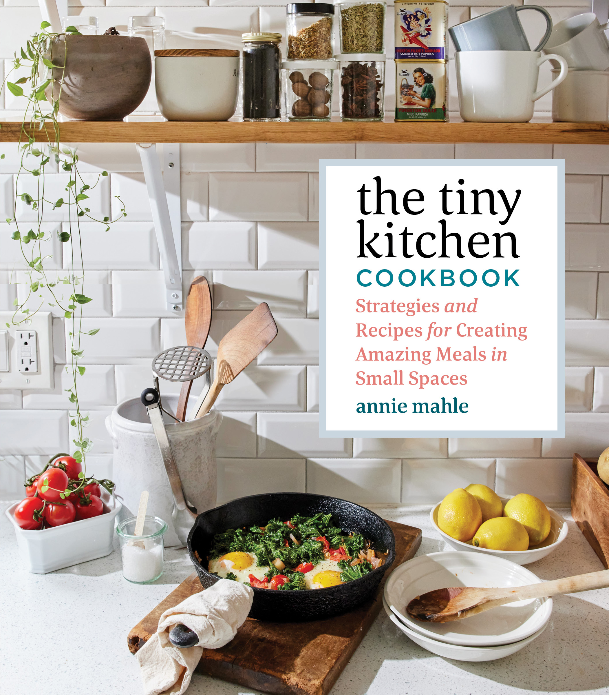 The Tiny Kitchen Cookbook Strategies and Recipes for Creating Amazing Meals in Small Spaces - Annie Mahle