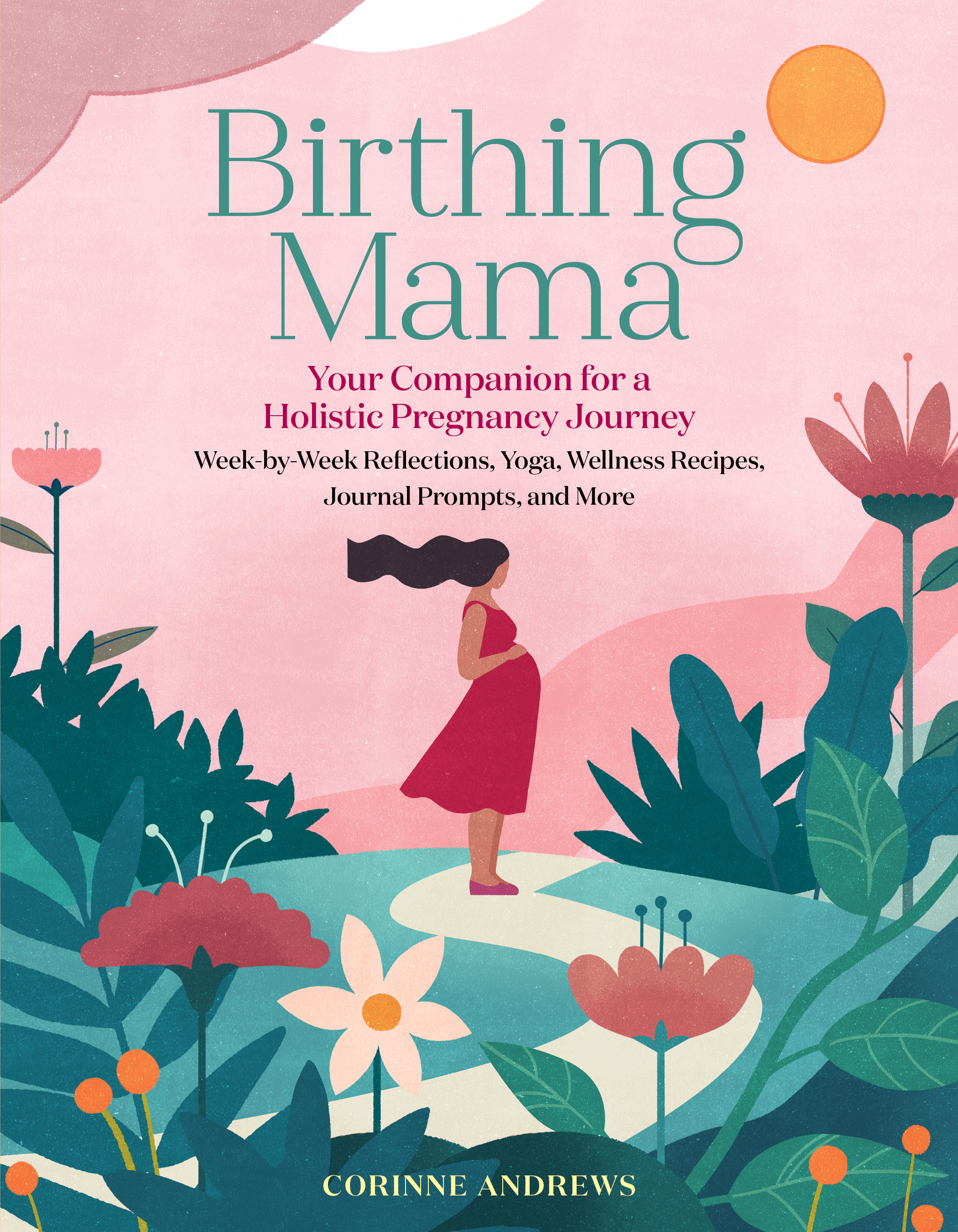 Birthing Mama Your Companion for a Holistic Pregnancy Journey with Week-by-Week Reflections, Yoga, Wellness Recipes, Journal Prompts, and More - Corinne Andrews