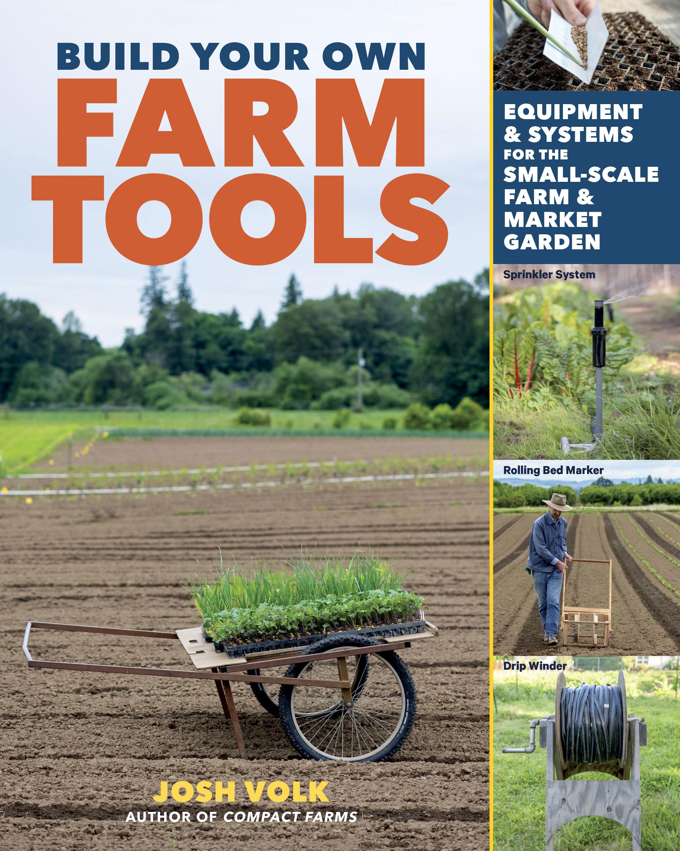 Build Your Own Farm Tools Equipment & Systems for the Small-Scale Farm & Market Garden - Josh Volk