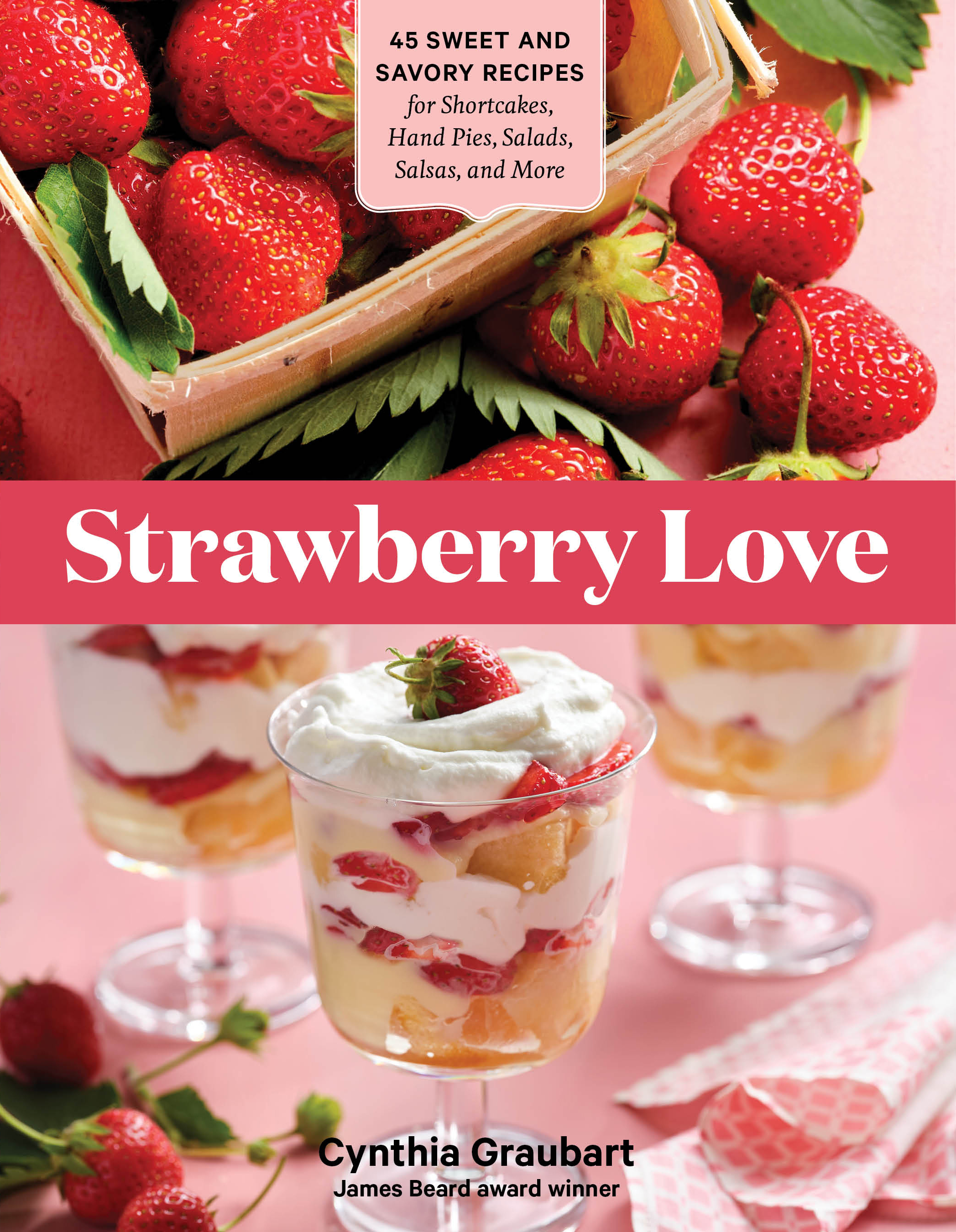 Strawberry Love 45 Sweet and Savory Recipes for Shortcakes, Hand Pies, Salads, Salsas, and More - Cynthia Graubart