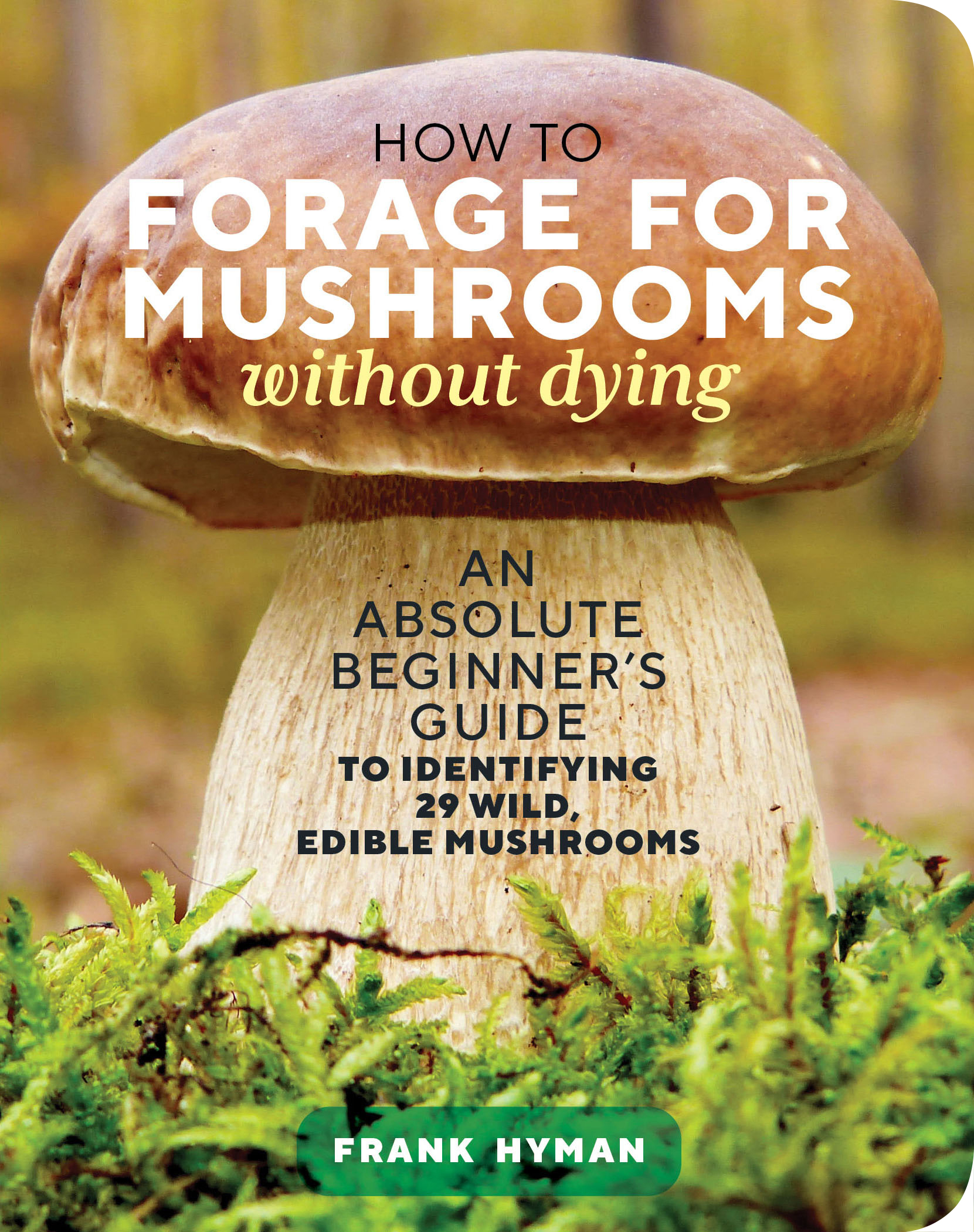 How to Forage for Mushrooms without Dying An Absolute Beginner's Guide to Identifying 29 Wild, Edible Mushrooms - Frank Hyman