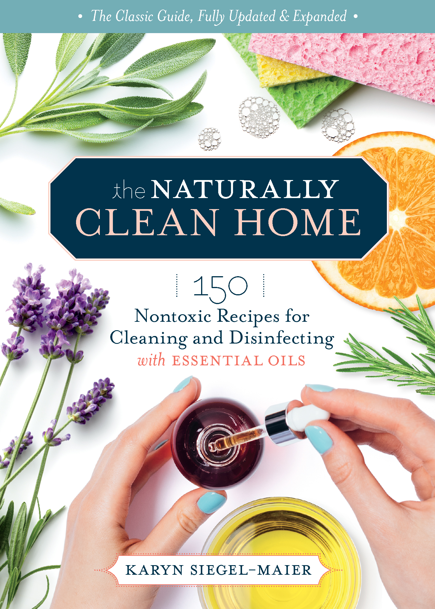 The Naturally Clean Home, 3rd Edition 150 Nontoxic Recipes for Cleaning and Disinfecting with Essential Oils - Karyn Siegel-Maier
