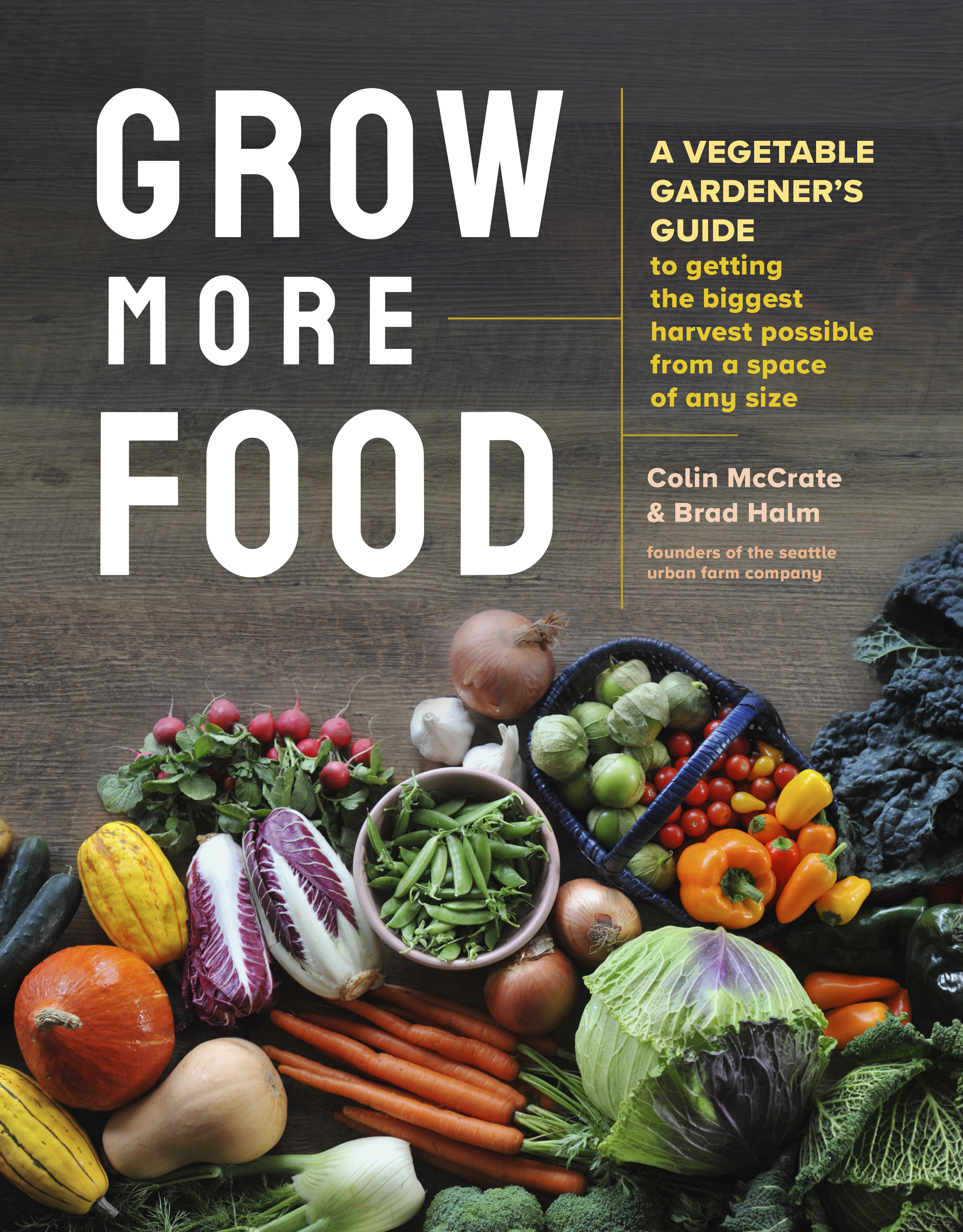 Grow More Food A Vegetable Gardener's Guide to Getting the Biggest Harvest Possible from a Space of Any Size - Colin McCrate