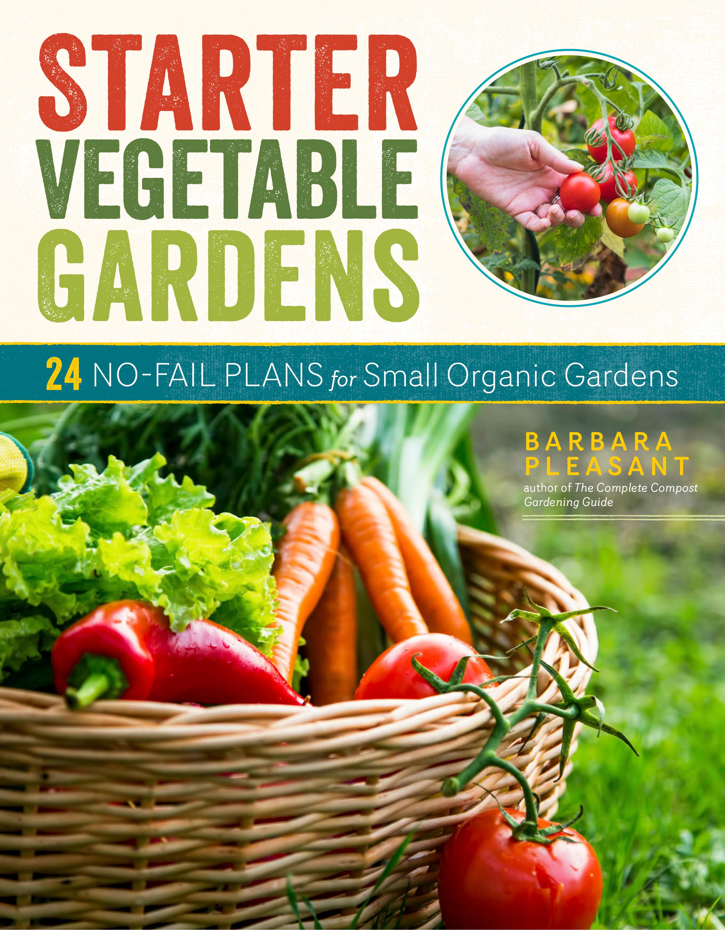 Starter Vegetable Gardens, 2nd Edition 24 No-Fail Plans for Small Organic Gardens - Barbara Pleasant