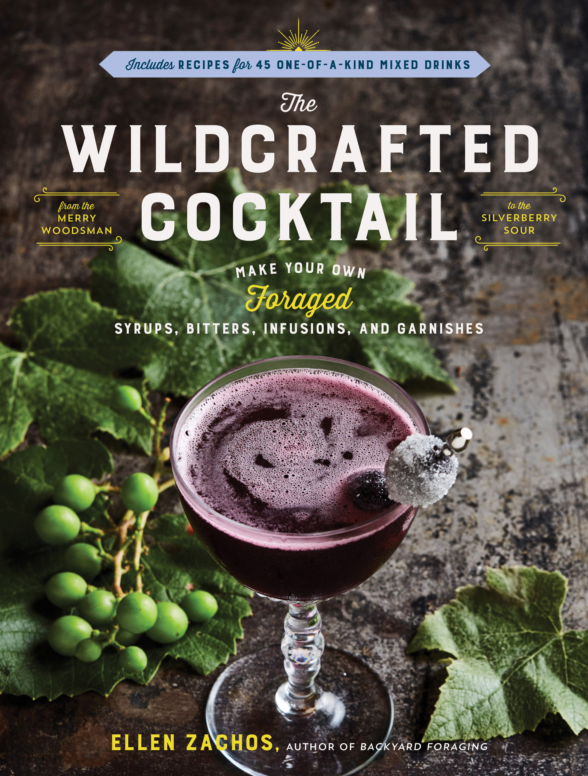 The Wildcrafted Cocktail Make Your Own Foraged Syrups, Bitters, Infusions, and Garnishes; Includes Recipes for 45 One-of-a-Kind Mixed Drinks - Ellen Zachos